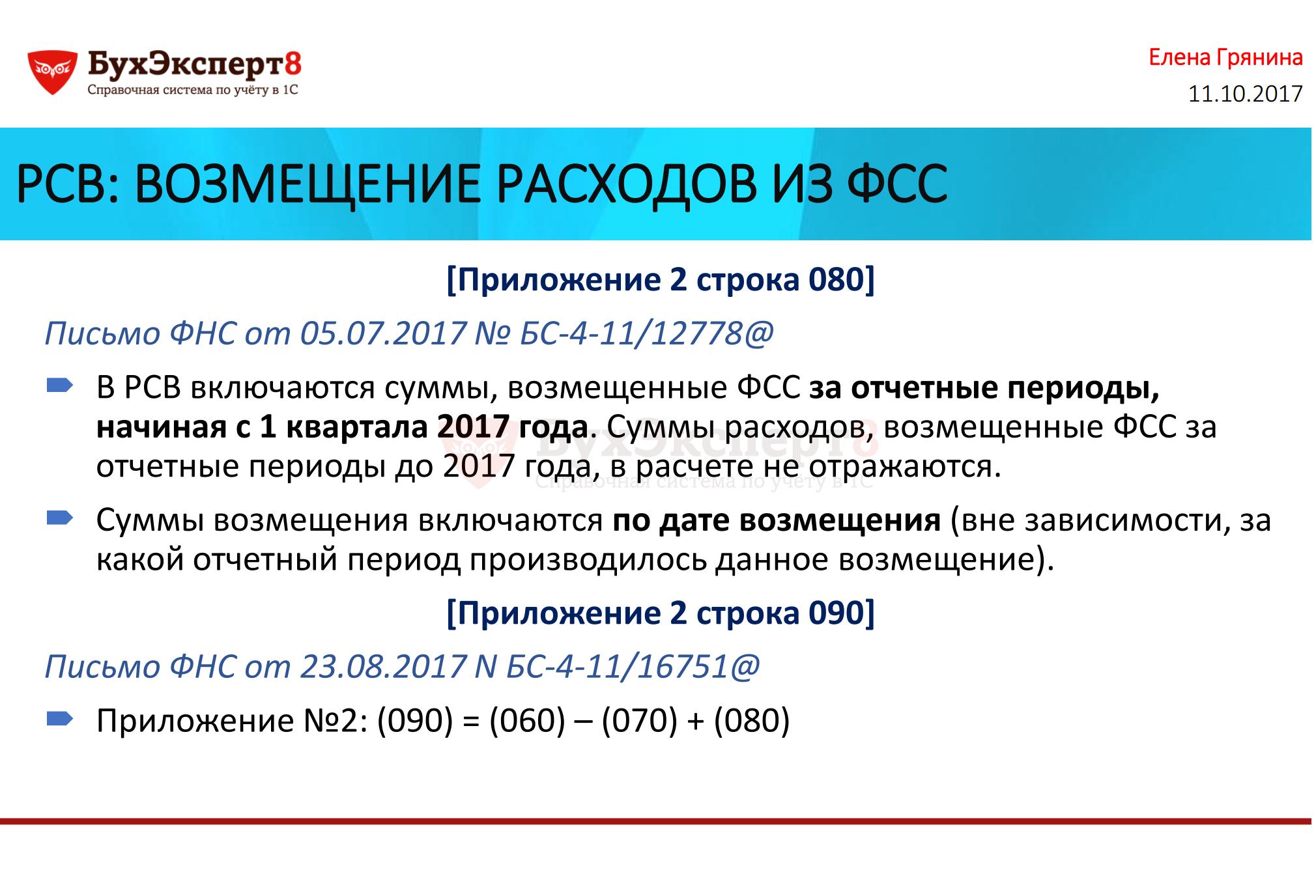 РСВ: ВОЗМЕЩЕНИЕ РАСХОДОВ ИЗ ФСС [Приложение 2 строка 080] Письмо ФНС от 05.07.2017 № БС-4-11/12778@ В РСВ включаются суммы, возмещенные ФСС за отчетные периоды, начиная с 1 квартала 2017 года. Суммы расходов, возмещенные ФСС за отчетные периоды до 2017 года, в расчете не отражаются. Суммы возмещения включаются по дате возмещения (вне зависимости, за какой отчетный период производилось данное возмещение). [Приложение 2 строка 090] Письмо ФНС от 23.08.2017 N БС-4-11/16751@ Приложение №2: (090) = (060) – (070) + (080)