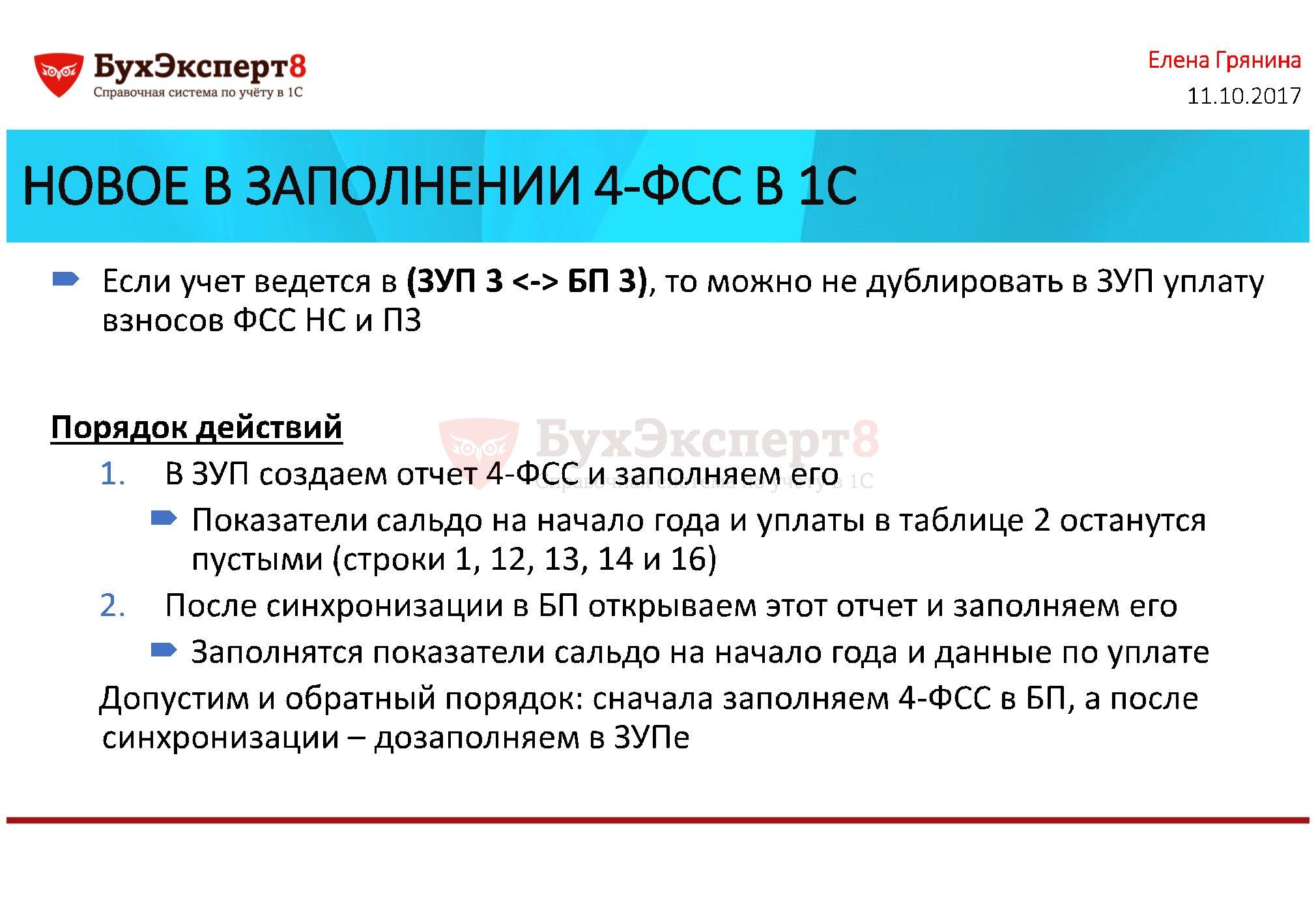 НОВОЕ В ЗАПОЛНЕНИИ 4-ФСС В 1С Если учет ведется в (ЗУП 3 <-> БП 3), то можно не дублировать в ЗУП уплату взносов ФСС НС и ПЗ Порядок действий 1. В ЗУП создаем отчет 4-ФСС и заполняем его Показатели сальдо на начало года и уплаты в таблице 2 останутся пустыми (строки 1, 12, 13, 14 и 16) 2. После синхронизации в БП открываем этот отчет и заполняем его Заполнятся показатели сальдо на начало года и данные по уплате Допустим и обратный порядок: сначала заполняем 4-ФСС в БП, а после синхронизации – дозаполняем в ЗУПе