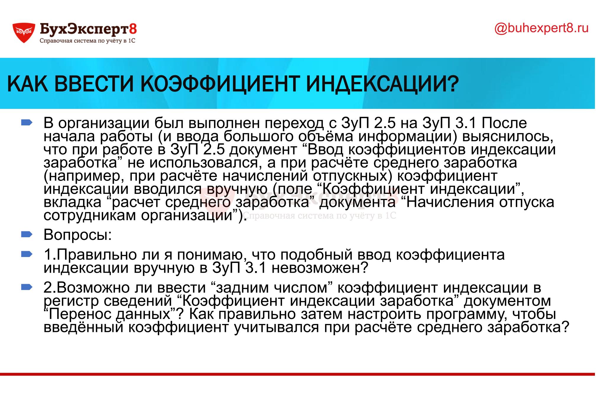 """КАК ВВЕСТИ КОЭФФИЦИЕНТ ИНДЕКСАЦИИ? В организации был выполнен переход с ЗуП 2.5 на ЗуП 3.1 После начала работы (и ввода большого объёма информации) выяснилось, что при работе в ЗуП 2.5 документ """"Ввод коэффициентов индексации заработка"""" не использовался, а при расчёте среднего заработка (например, при расчёте начислений отпускных) коэффициент индексации вводился вручную (поле """"Коэффициент индексации"""", вкладка """"расчет среднего заработка"""" документа """"Начисления отпуска сотрудникам организации""""). Вопросы: 1.Правильно ли я понимаю, что подобный ввод коэффициента индексации вручную в ЗуП 3.1 невозможен? 2.Возможно ли ввести """"задним числом"""" коэффициент индексации в регистр сведений """"Коэффициент индексации заработка"""" документом """"Перенос данных""""? Как правильно затем настроить программу, чтобы введённый коэффициент учитывался при расчёте среднего заработка?"""