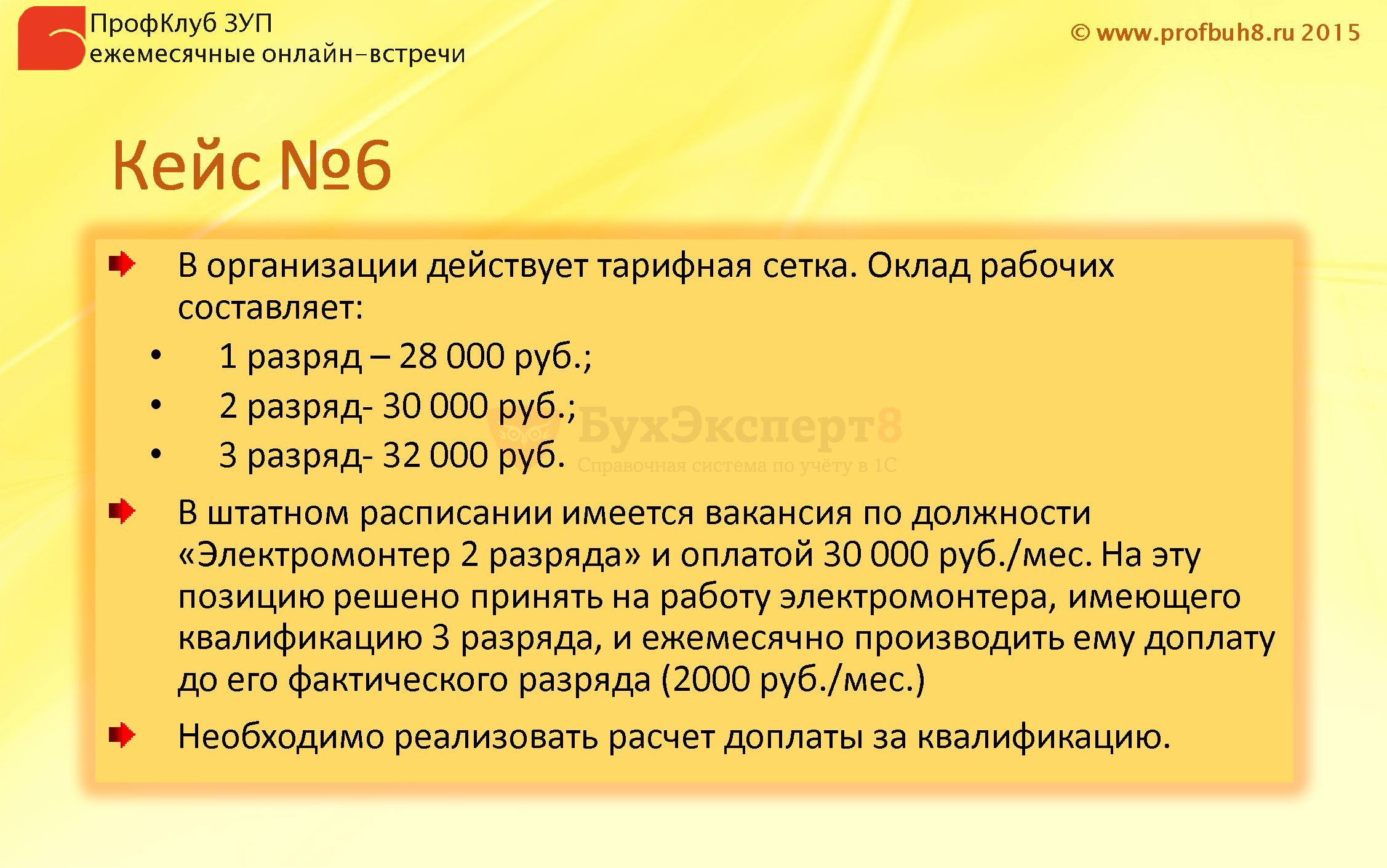Кейс №6 В организации действует тарифная сетка. Оклад рабочих составляет: 1 разряд – 28 000 руб.; 2 разряд- 30 000 руб.; 3 разряд- 32 000 руб. В штатном расписании имеется вакансия по должности «Электромонтер 2 разряда» и оплатой 30 000 руб./мес. На эту позицию решено принять на работу электромонтера, имеющего квалификацию 3 разряда, и ежемесячно производить ему доплату до его фактического разряда (2000 руб./мес.) Необходимо реализовать расчет доплаты за квалификацию.