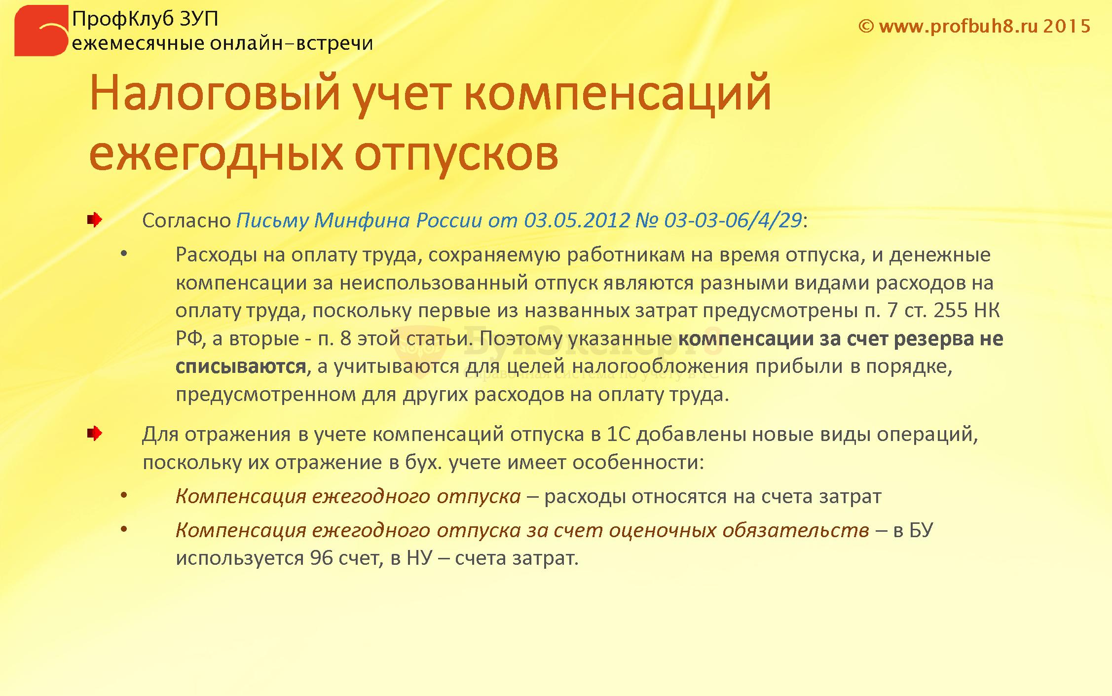 Налоговый учет компенсаций ежегодных отпусков Согласно Письму Минфина России от 03.05.2012 № 03-03-06/4/29: Расходы на оплату труда, сохраняемую работникам на время отпуска, и денежные компенсации за неиспользованный отпуск являются разными видами расходов на оплату труда, поскольку первые из названных затрат предусмотрены п. 7 ст. 255 НК РФ, а вторые - п. 8 этой статьи. Поэтому указанные компенсации за счет резерва не списываются, а учитываются для целей налогообложения прибыли в порядке, предусмотренном для других расходов на оплату труда. Для отражения в учете компенсаций отпуска в 1С добавлены новые виды операций, поскольку их отражение в бух. учете имеет особенности: Компенсация ежегодного отпуска – расходы относятся на счета затрат Компенсация ежегодного отпуска за счет оценочных обязательств – в БУ используется 96 счет, в НУ – счета затрат.