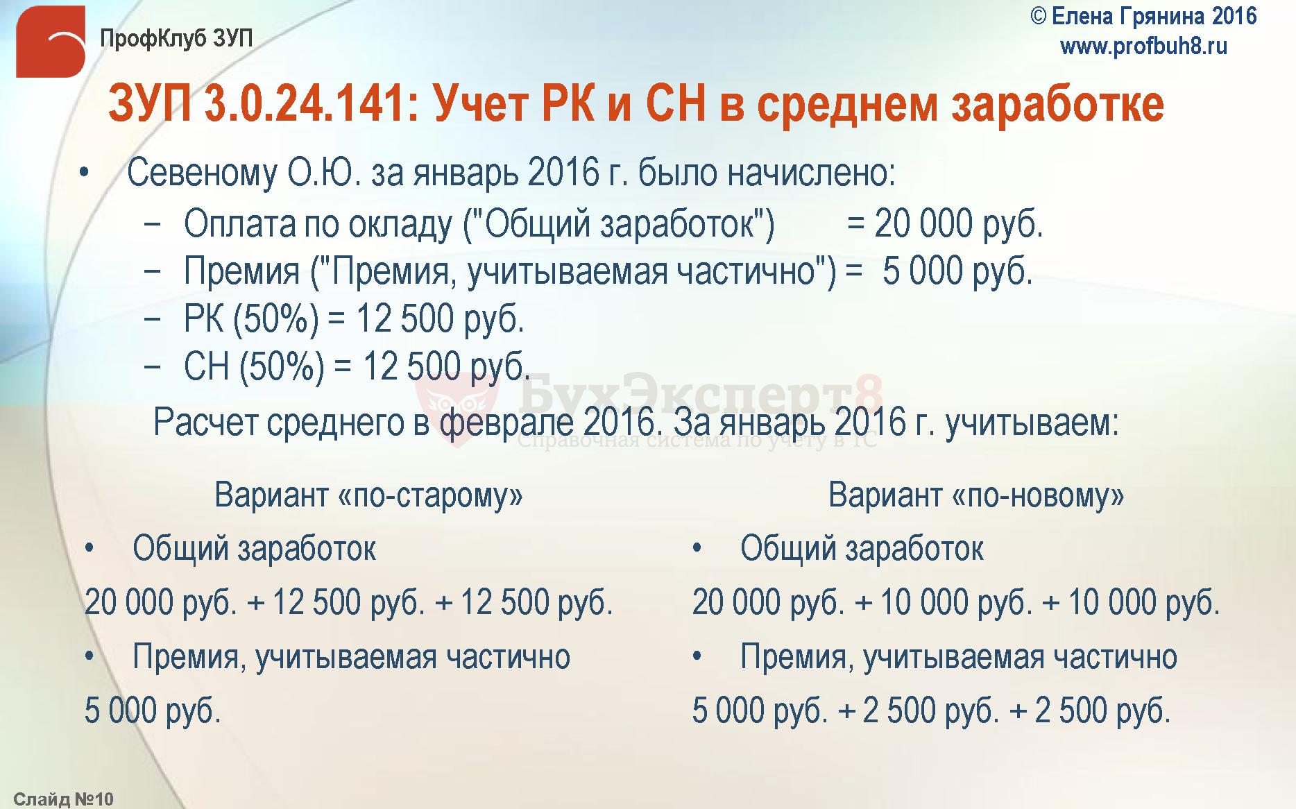 """ЗУП 3.0.24.141: Учет РК и СН в среднем заработке Севеному О.Ю. за январь 2016 г. было начислено: −Оплата по окладу (""""Общий заработок"""") = 20 000 руб. −Премия (""""Премия, учитываемая частично"""") = 5 000 руб. −РК (50%) = 12 500 руб. −СН (50%) = 12 500 руб. Расчет среднего в феврале 2016. За январь 2016 г. учитываем: Вариант «по-старому» Общий заработок 20 000 руб. + 12 500 руб. + 12 500 руб. Премия, учитываемая частично 5 000 руб. Вариант «по-новому» Общий заработок 20 000 руб. + 10 000 руб. + 10 000 руб. Премия, учитываемая частично 5 000 руб. + 2 500 руб. + 2 500 руб."""