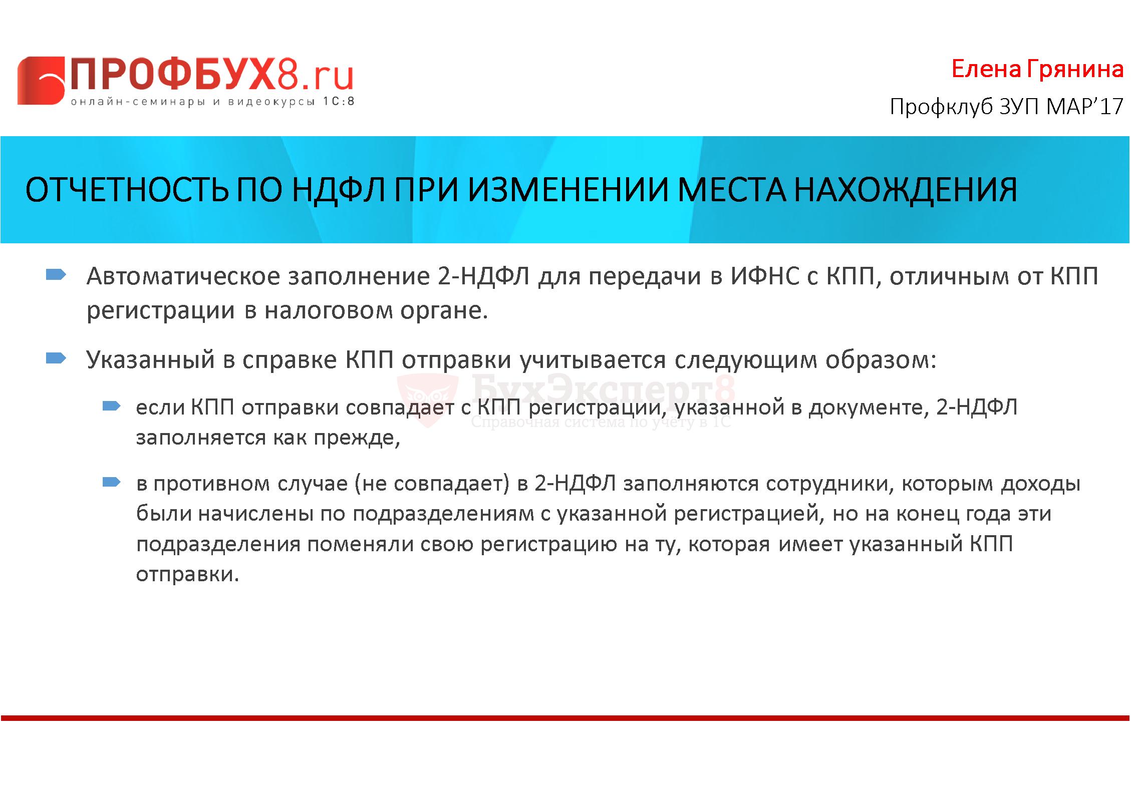 Отчетность по НДФЛ при изменении места нахождения Автоматическое заполнение 2-НДФЛ для передачи в ИФНС с КПП, отличным от КПП регистрации в налоговом органе. Указанный в справке КПП отправки учитывается следующим образом: если КПП отправки совпадает с КПП регистрации, указанной в документе, 2-НДФЛ заполняется как прежде, в противном случае (не совпадает) в 2-НДФЛ заполняются сотрудники, которым доходы были начислены по подразделениям с указанной регистрацией, но на конец года эти подразделения поменяли свою регистрацию на ту, которая имеет указанный КПП отправки