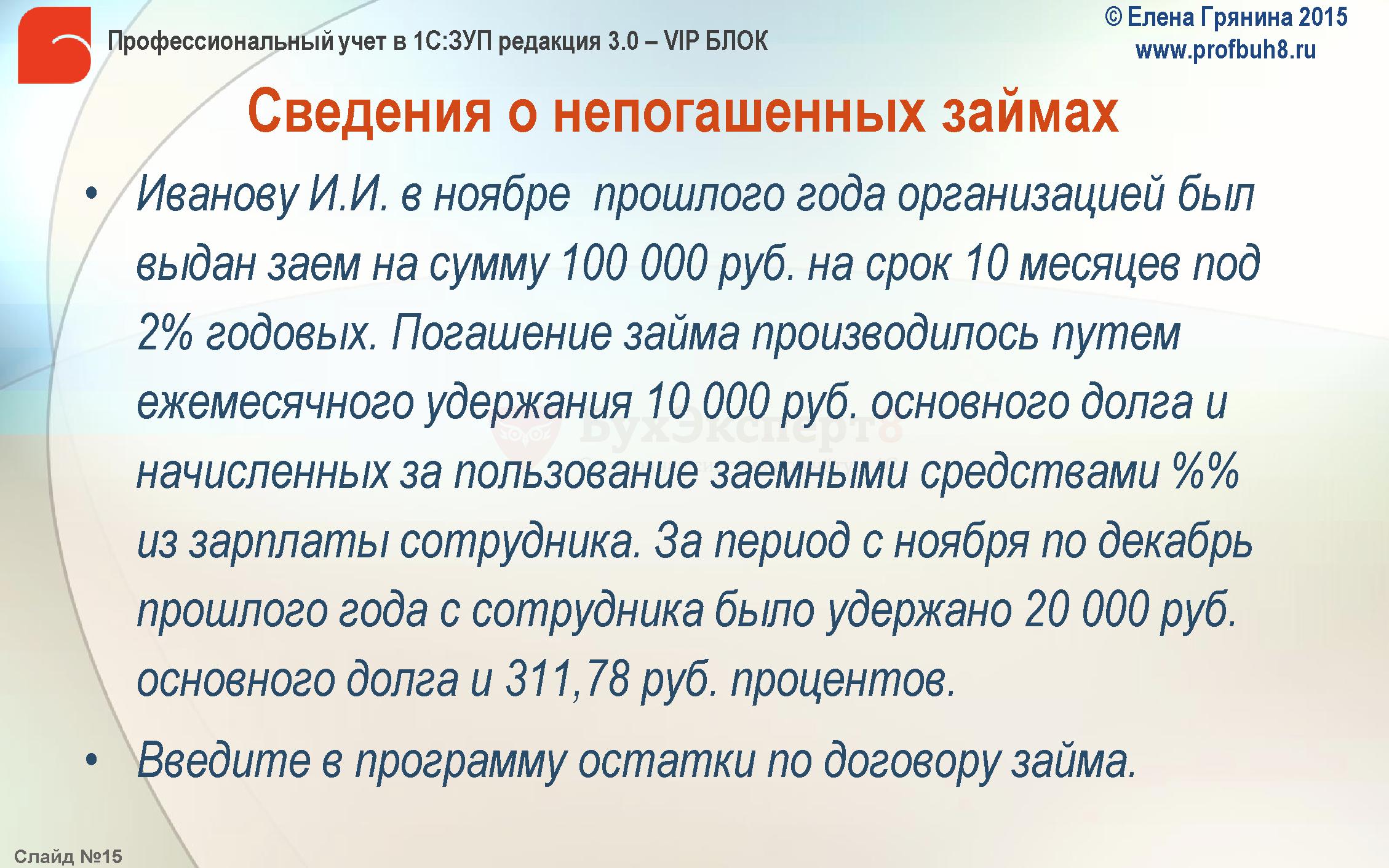 Сведения о непогашенных займах Иванову И.И. в ноябре прошлого года организацией был выдан заем на сумму 100 000 руб. на срок 10 месяцев под 2% годовых. Погашение займа производилось путем ежемесячного удержания 10 000 руб. основного долга и начисленных за пользование заемными средствами %% из зарплаты сотрудника. За период с ноября по декабрь прошлого года с сотрудника было удержано 20 000 руб. основного долга и 311,78 руб. процентов. Введите в программу остатки по договору займа