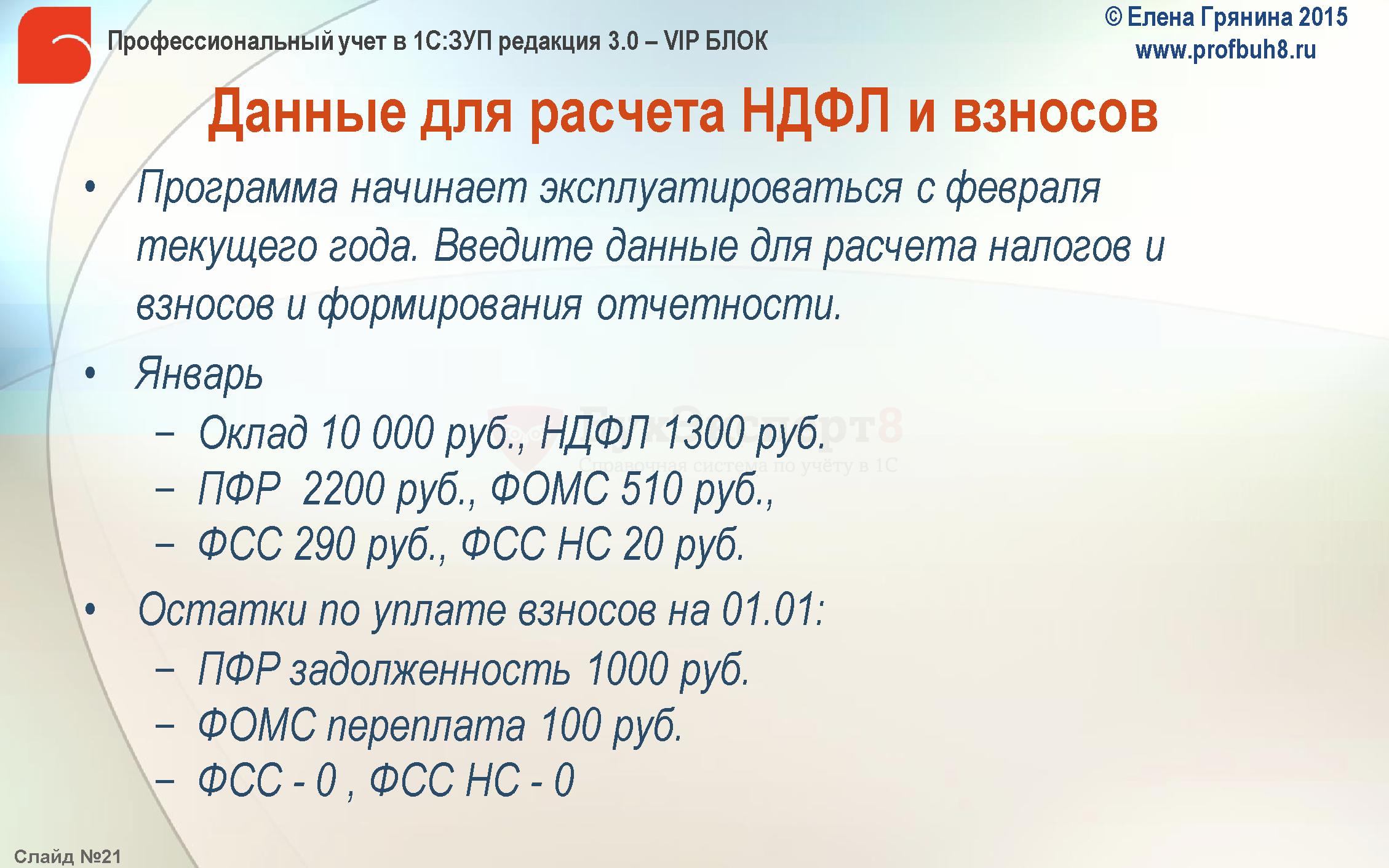 Данные для расчета НДФЛ и взносов Программа начинает эксплуатироваться с февраля текущего года. Введите данные для расчета налогов и взносов и формирования отчетности. Январь Оклад 10 000 руб., НДФЛ 1300 руб. ПФР 2200 руб., ФОМС 510 руб., ФСС 290 руб., ФСС НС 20 руб. Остатки по уплате взносов на 01.01: ПФР задолженность 1000 руб. ФОМС переплата 100 руб. ФСС - 0 , ФСС НС - 0