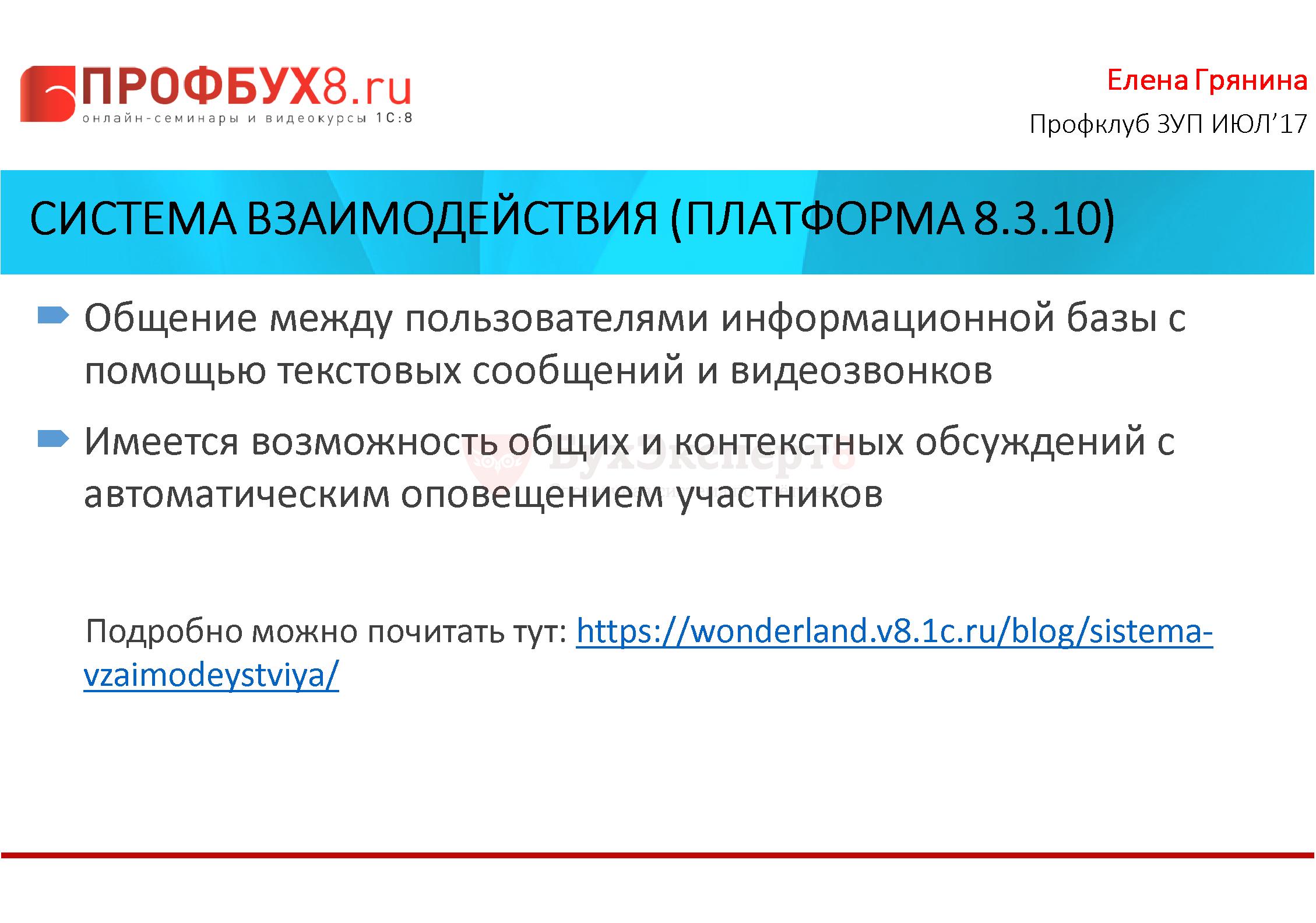 Система взаимодействия (платформа 8.3.10) Общение между пользователями информационной базы с помощью текстовых сообщений и видеозвонков Имеется возможность общих и контекстных обсуждений с автоматическим оповещением участников Подробно можно почитать тут: https://wonderland.v8.1c.ru/blog/sistema-vzaimodeystviya/
