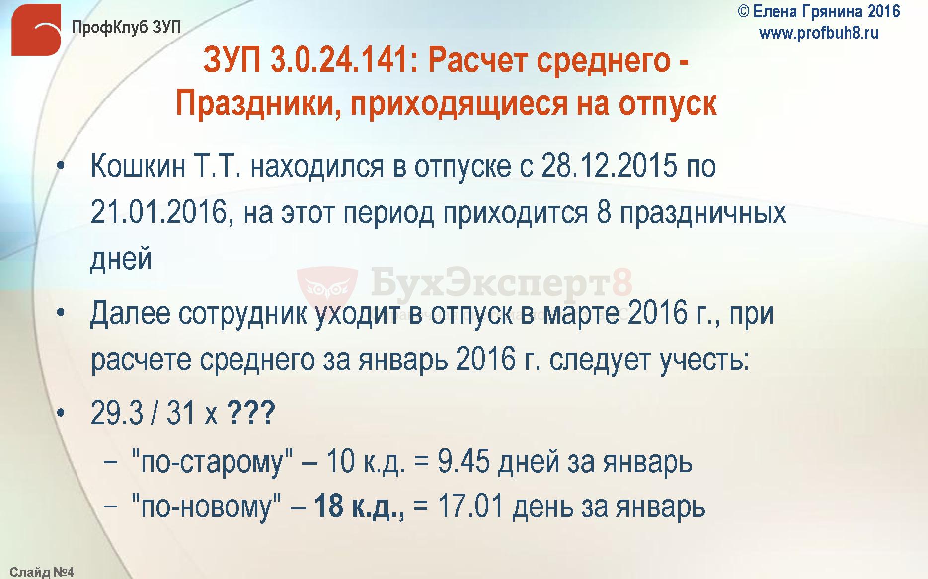 """ЗУП 3.0.24.141: Расчет среднего -Праздники, приходящиеся на отпуск Кошкин Т.Т. находился в отпуске с 28.12.2015 по 21.01.2016, на этот период приходится 8 праздничных дней Далее сотрудник уходит в отпуск в марте 2016 г., при расчете среднего за январь 2016 г. следует учесть: 29.3 / 31 х ??? −""""по-старому"""" –10 к.д. = 9.45 дней за январь −""""по-новому"""" –18 к.д., = 17.01 день за январь"""