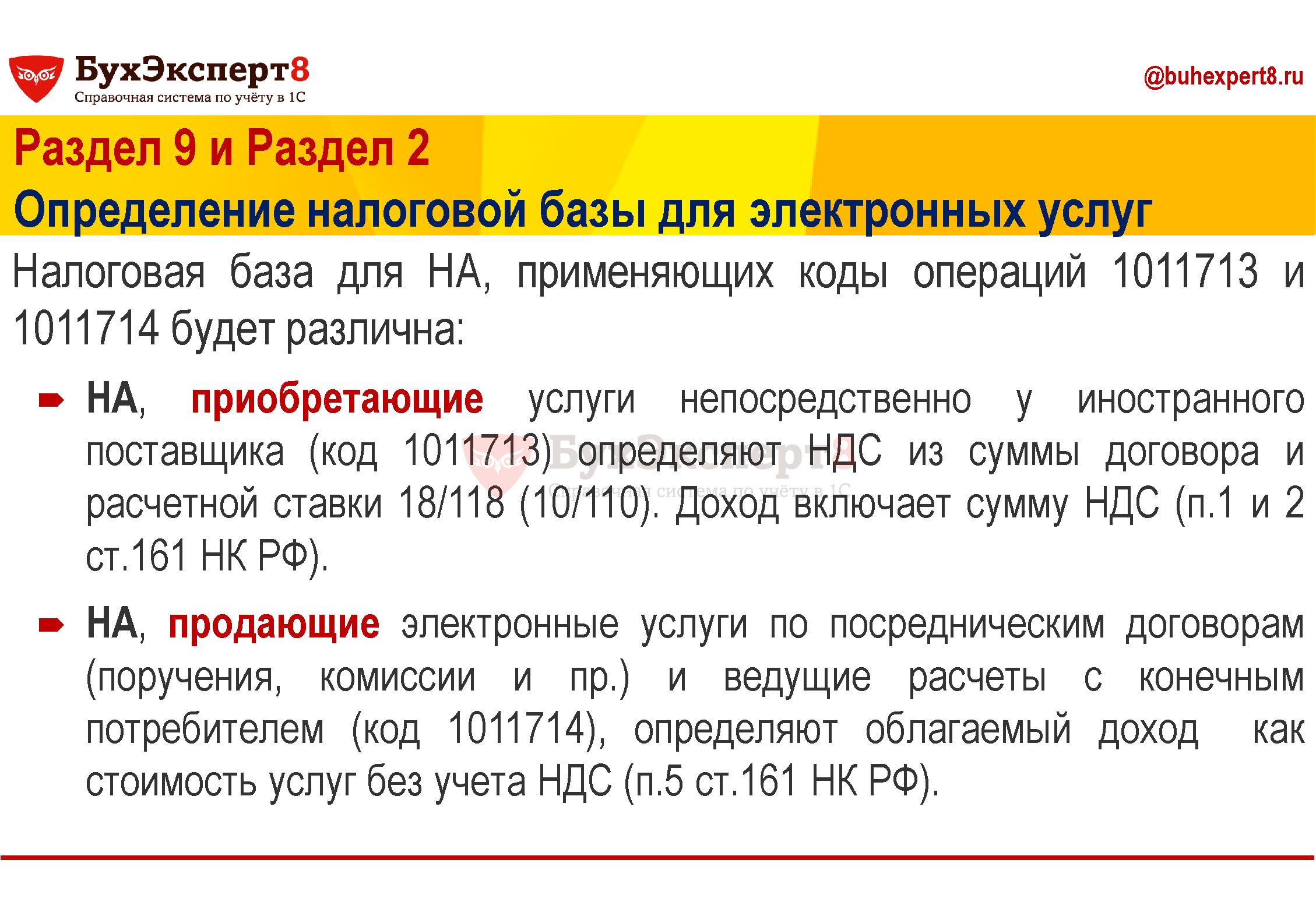 Раздел 9 и Раздел 2 Определение налоговой базы для электронных услуг Налоговая база для НА, применяющих коды операций 1011713 и 1011714 будет различна: НА, приобретающие услуги непосредственно у иностранного поставщика (код 1011713) определяют НДС из суммы договора и расчетной ставки 18/118 (10/110). Доход включает сумму НДС (п.1 и 2 ст.161 НК РФ). НА, продающие электронные услуги по посредническим договорам (поручения, комиссии и пр.) и ведущие расчеты с конечным потребителем (код 1011714), определяют облагаемый доход как стоимость услуг без учета НДС (п.5 ст.161 НК РФ)