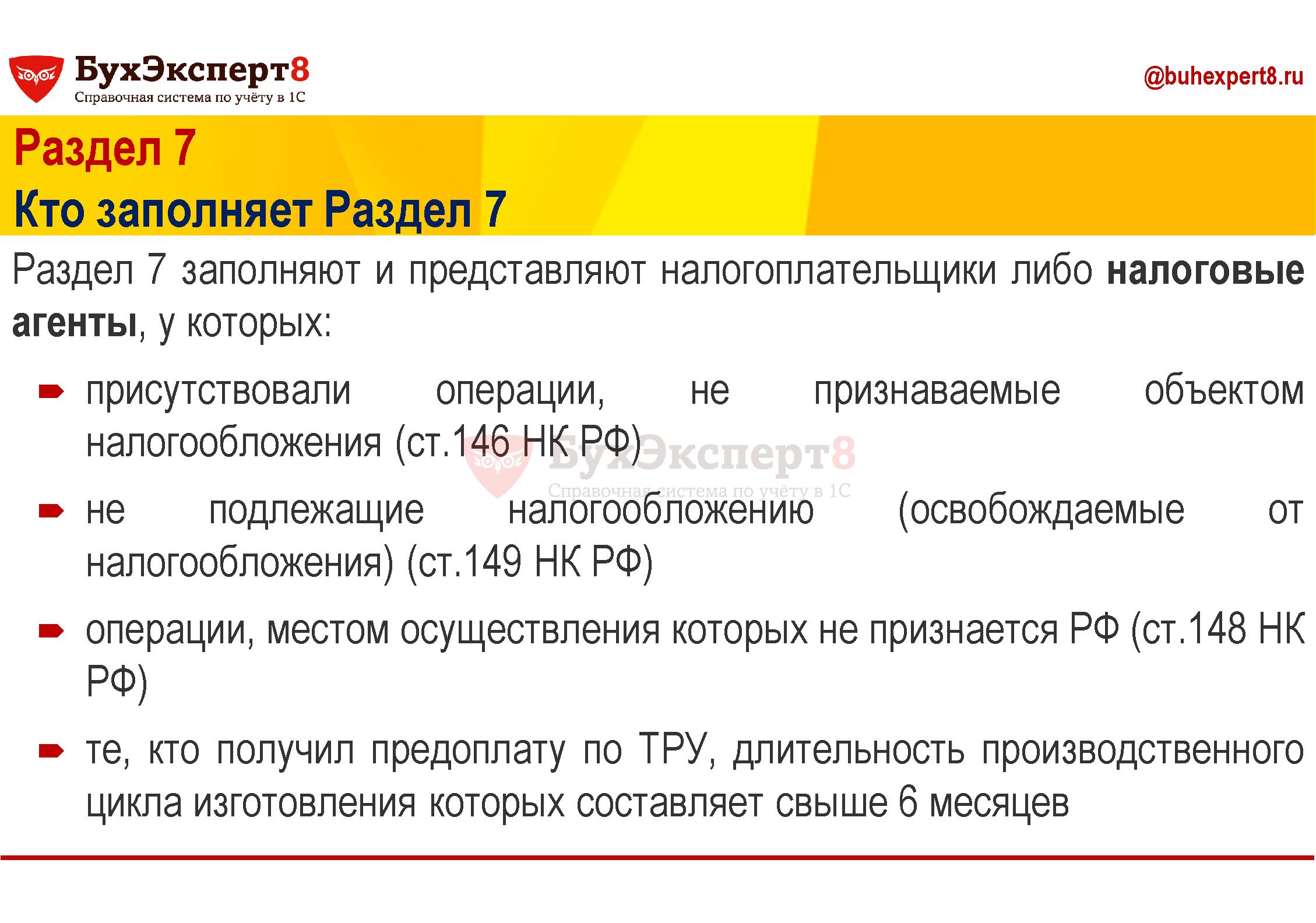 Раздел 7 Кто заполняет Раздел 7 Раздел 7 заполняют и представляют налогоплательщики либо налоговые агенты, у которых: присутствовали операции, не признаваемые объектом налогообложения (ст.146 НК РФ) не подлежащие налогообложению (освобождаемые от налогообложения) (ст.149 НК РФ) операции, местом осуществления которых не признается РФ (ст.148 НК РФ) те, кто получил предоплату по ТРУ, длительность производственного цикла изготовления которых составляет свыше 6 месяцев
