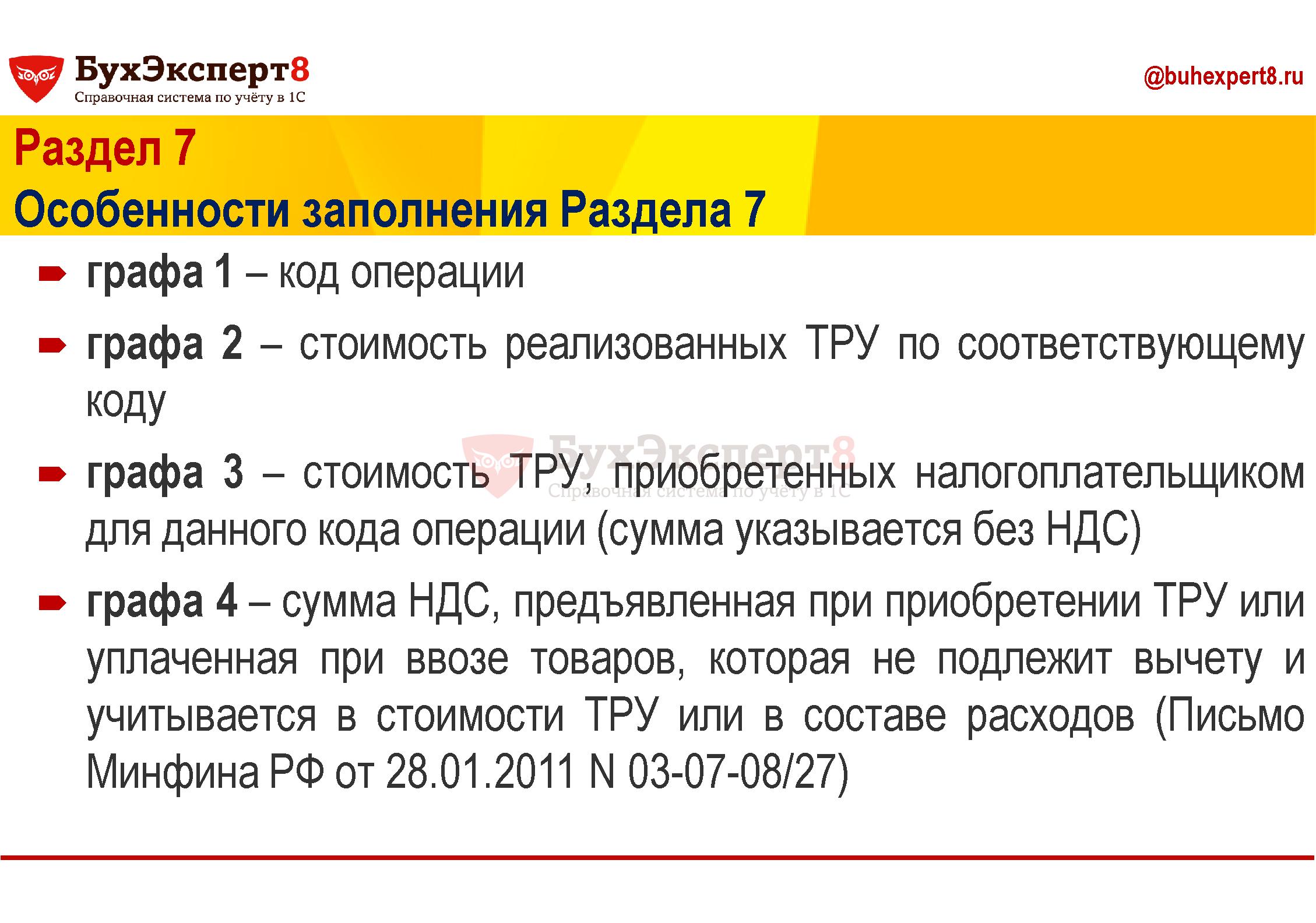 Раздел 7 Особенности заполнения Раздела 7 графа 1 – код операции графа 2 – стоимость реализованных ТРУ по соответствующему коду графа 3 – стоимость ТРУ, приобретенных налогоплательщиком для данного кода операции (сумма указывается без НДС) графа 4 – сумма НДС, предъявленная при приобретении ТРУ или уплаченная при ввозе товаров, которая не подлежит вычету и учитывается в стоимости ТРУ или в составе расходов (Письмо Минфина РФ от 28.01.2011 N 03-07-08/27)