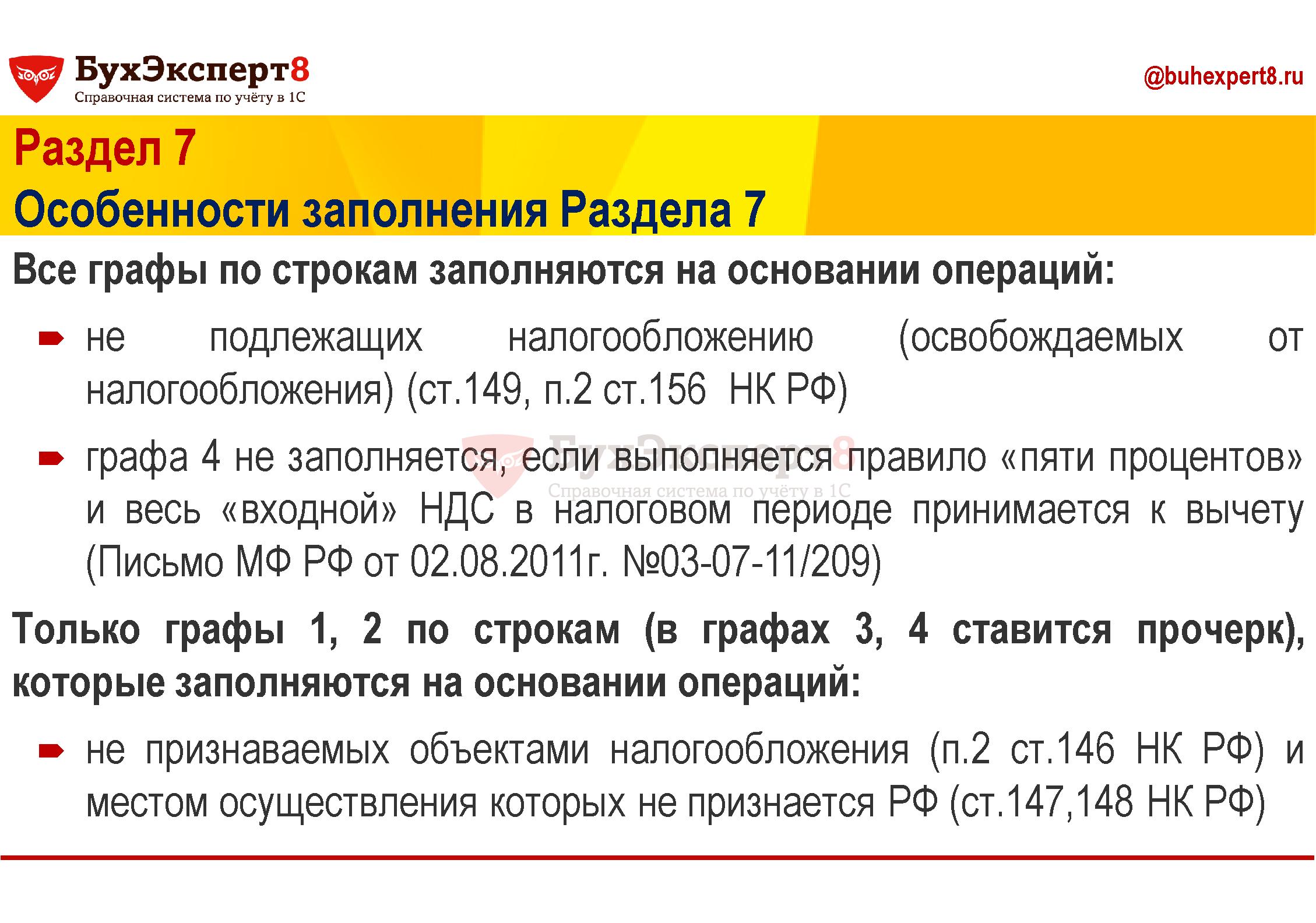 Раздел 7 Особенности заполнения Раздела 7 Все графы по строкам заполняются на основании операций: не подлежащих налогообложению (освобождаемых от налогообложения) (ст.149, п.2 ст.156 НК РФ) графа 4 не заполняется, если выполняется правило «пяти процентов» и весь «входной» НДС в налоговом периоде принимается к вычету (Письмо МФ РФ от 02.08.2011г. №03-07-11/209) Только графы 1, 2 по строкам (в графах 3, 4 ставится прочерк), которые заполняются на основании операций: не признаваемых объектами налогообложения (п.2 ст.146 НК РФ) и местом осуществления которых не признается РФ (ст.147,148 НК РФ)
