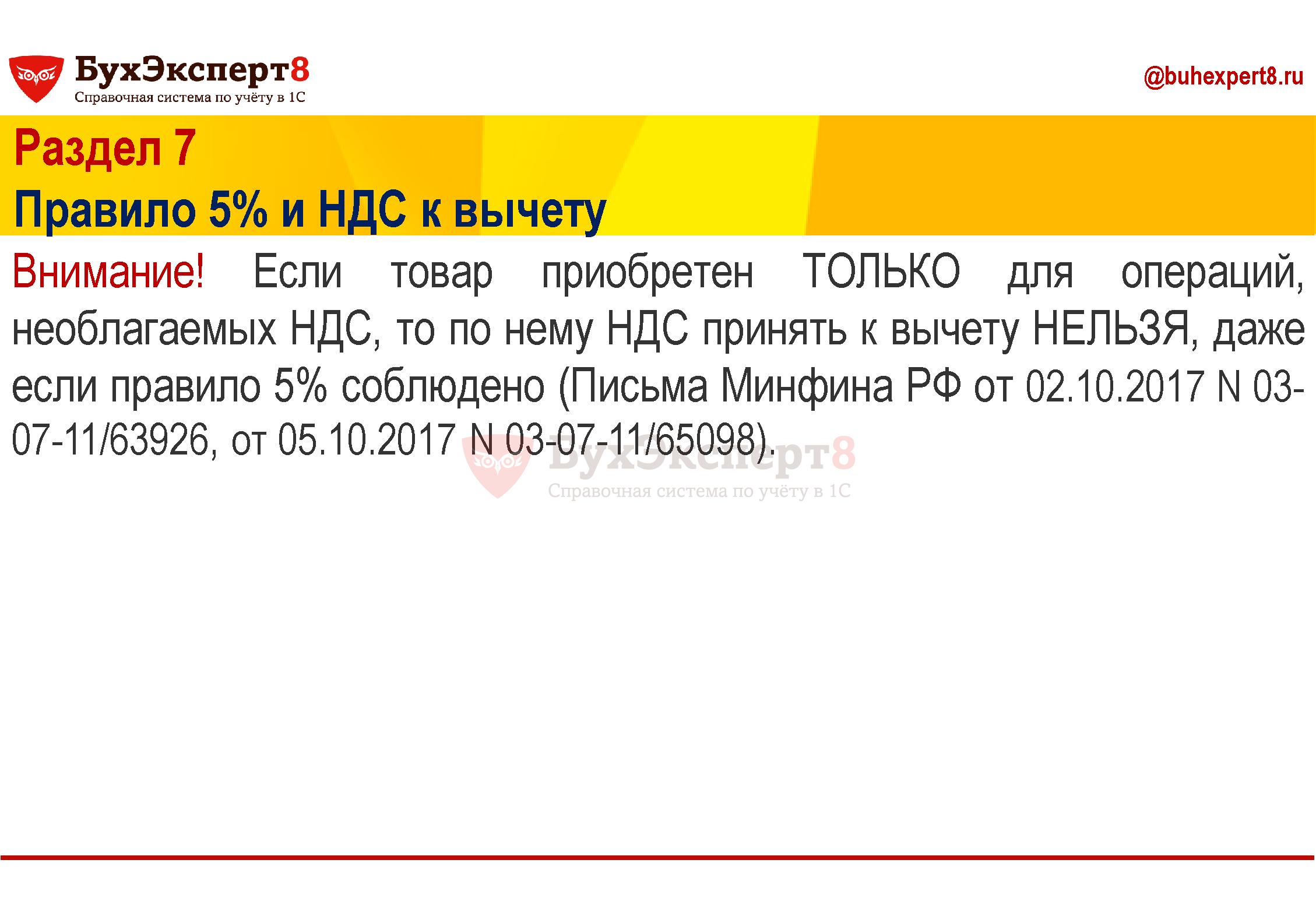 Раздел 7 Правило 5% и НДС к вычету Внимание! Если товар приобретен ТОЛЬКО для операций, необлагаемых НДС, то по нему НДС принять к вычету НЕЛЬЗЯ, даже если правило 5% соблюдено (Письма Минфина РФ от 02.10.2017 N 03-07-11/63926, от 05.10.2017 N 03-07-11/65098)