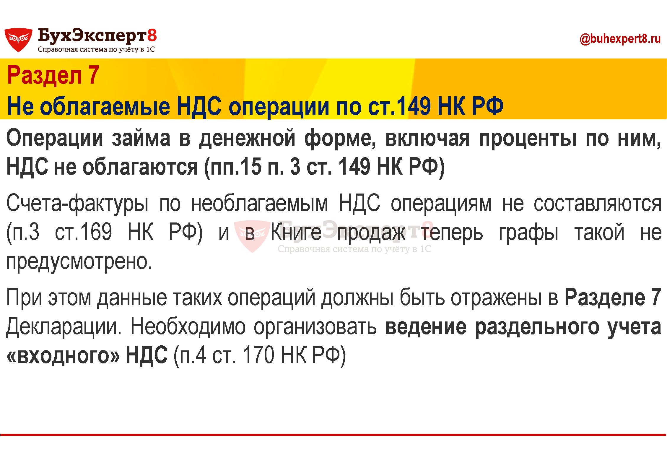 Раздел 7 Не облагаемые НДС операции по ст.149 НК РФ Операции займа в денежной форме, включая проценты по ним, НДС не облагаются (пп.15 п. 3 ст. 149 НК РФ) Счета-фактуры по необлагаемым НДС операциям не составляются (п.3 ст.169 НК РФ) и в Книге продаж теперь графы такой не предусмотрено. При этом данные таких операций должны быть отражены в Разделе 7 Декларации. Необходимо организовать ведение раздельного учета «входного» НДС (п.4 ст. 170 НК РФ)