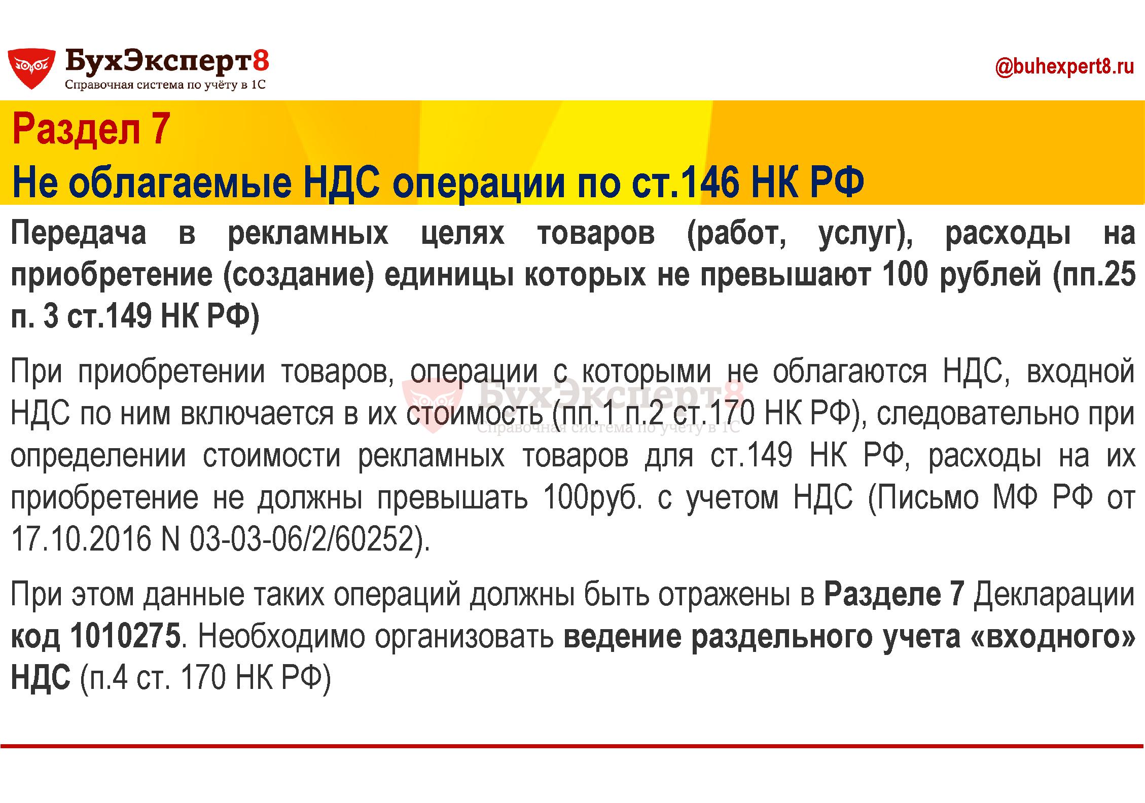 Раздел 7 Не облагаемые НДС операции по ст.146 НК РФ Передача в рекламных целях товаров (работ, услуг), расходы на приобретение (создание) единицы которых не превышают 100 рублей (пп.25 п. 3 ст.149 НК РФ) При приобретении товаров, операции с которыми не облагаются НДС, входной НДС по ним включается в их стоимость (пп.1 п.2 ст.170 НК РФ), следовательно при определении стоимости рекламных товаров для ст.149 НК РФ, расходы на их приобретение не должны превышать 100руб. с учетом НДС (Письмо МФ РФ от 17.10.2016 N 03-03-06/2/60252). При этом данные таких операций должны быть отражены в Разделе 7 Декларации код 1010275. Необходимо организовать ведение раздельного учета «входного» НДС (п.4 ст. 170 НК РФ)