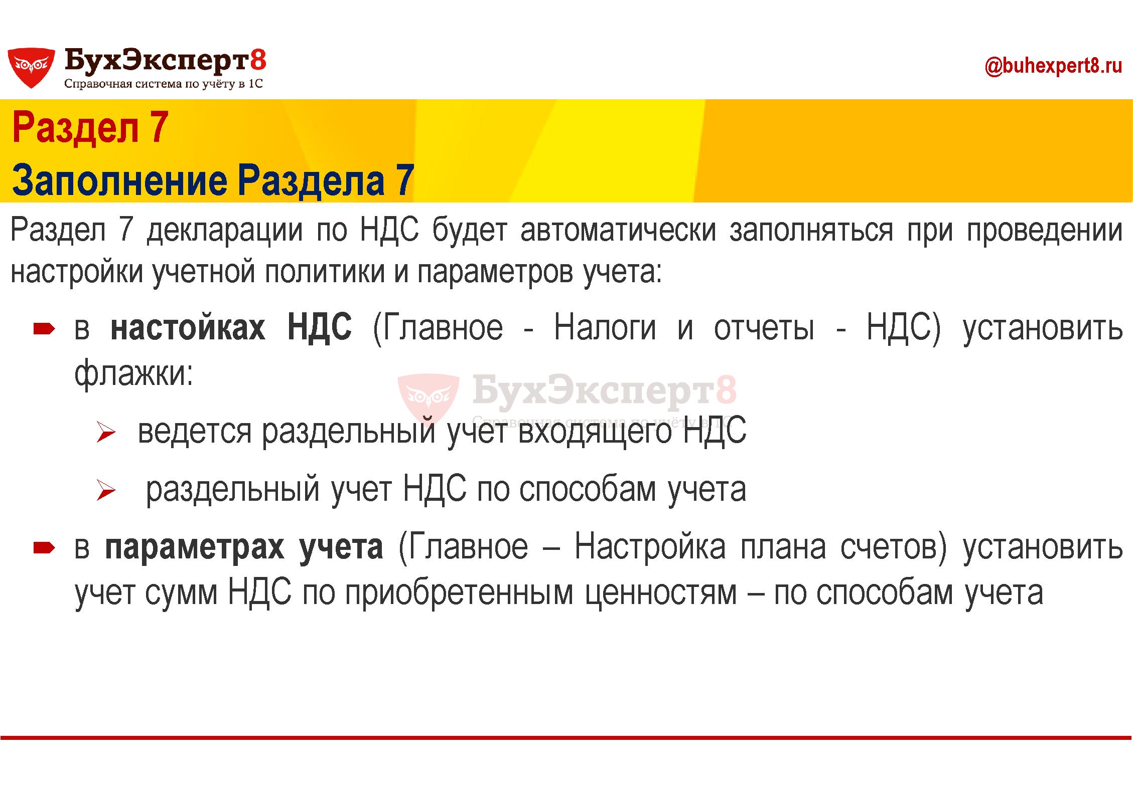 Раздел 7 Заполнение Раздела 7 Раздел 7 декларации по НДС будет автоматически заполняться при проведении настройки учетной политики и параметров учета: в настойках НДС (Главное - Налоги и отчеты - НДС) установить флажки: ведется раздельный учет входящего НДС раздельный учет НДС по способам учета в параметрах учета (Главное – Настройка плана счетов) установить учет сумм НДС по приобретенным ценностям – по способам учета