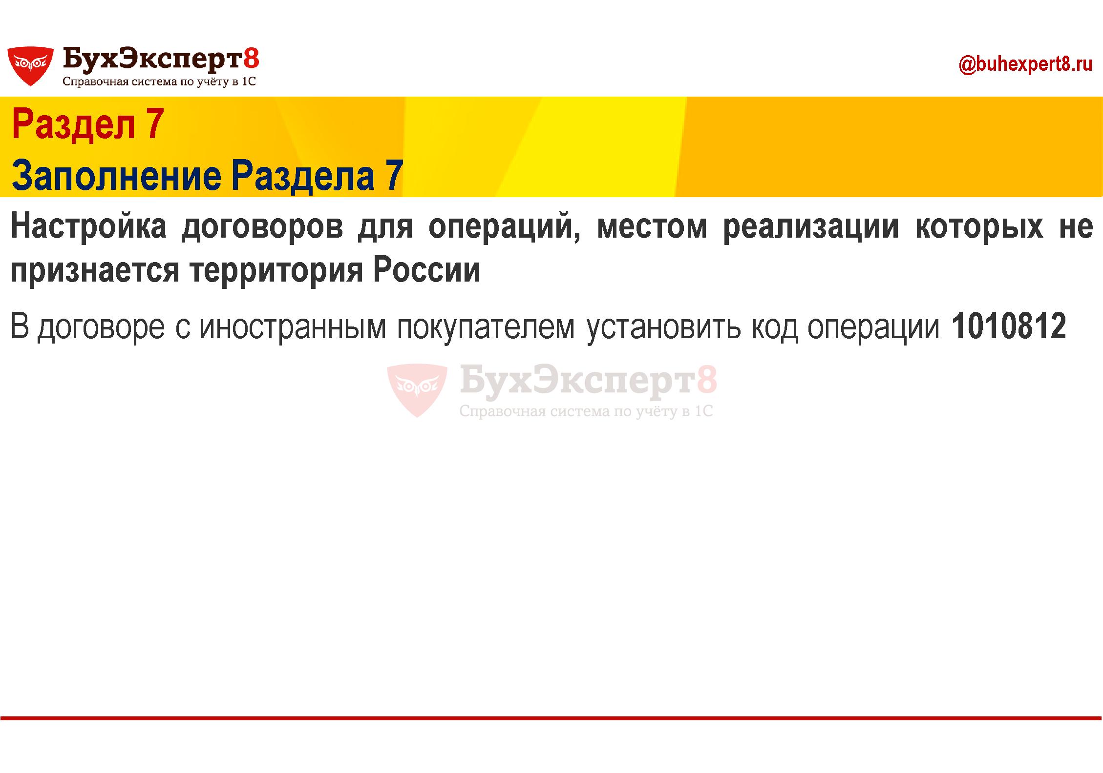 Раздел 7 Заполнение Раздела 7 Настройка договоров для операций, местом реализации которых не признается территория России В договоре с иностранным покупателем установить код операции 1010812