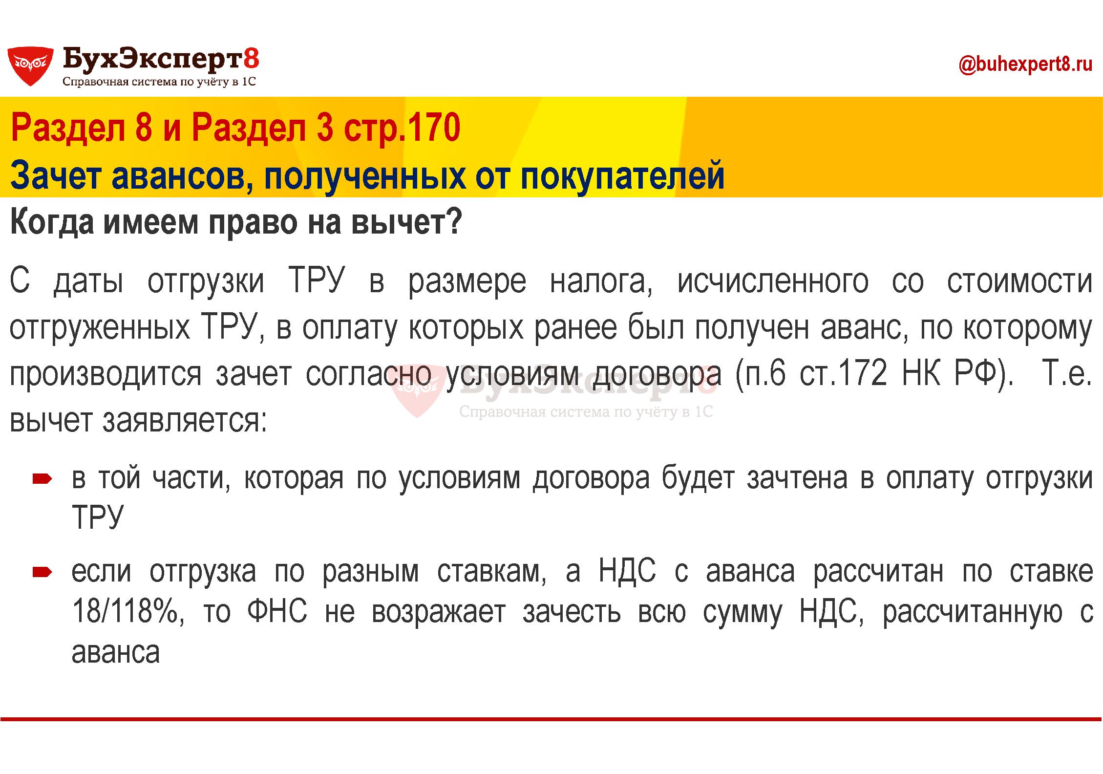 Раздел 8 и Раздел 3 стр.170 Зачет авансов, полученных от покупателей Когда имеем право на вычет? С даты отгрузки ТРУ в размере налога, исчисленного со стоимости отгруженных ТРУ, в оплату которых ранее был получен аванс, по которому производится зачет согласно условиям договора (п.6 ст.172 НК РФ). Т.е. вычет заявляется: в той части, которая по условиям договора будет зачтена в оплату отгрузки ТРУ если отгрузка по разным ставкам, а НДС с аванса рассчитан по ставке 18/118%, то ФНС не возражает зачесть всю сумму НДС, рассчитанную с аванса