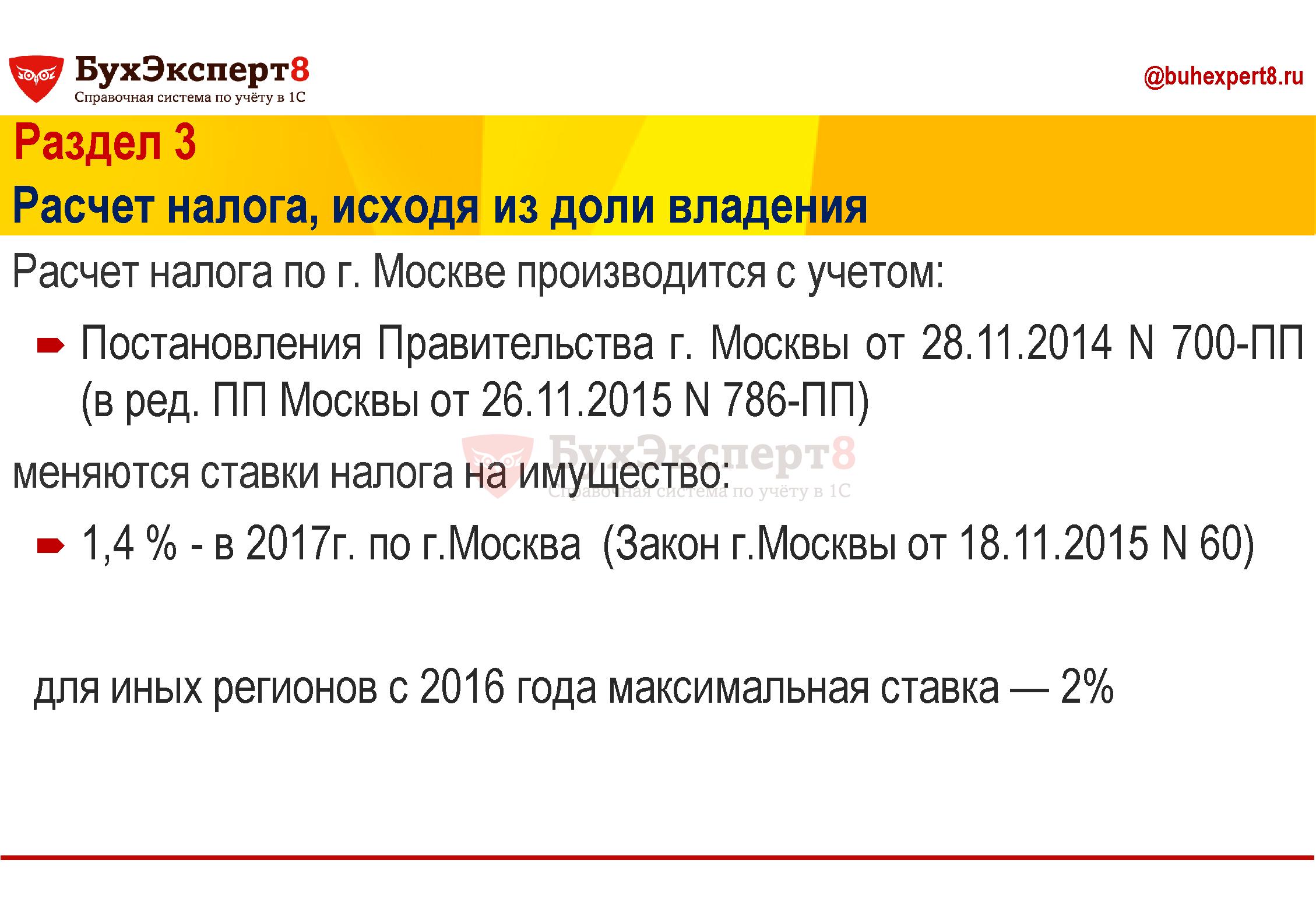 Раздел 3 Расчет налога, исходя из доли владения Расчет налога по г. Москве производится с учетом: Постановления Правительства г. Москвы от 28.11.2014 N 700-ПП (в ред. ПП Москвы от 26.11.2015 N 786-ПП) меняются ставки налога на имущество: 1,4 % - в 2017г. по г.Москва (Закон г.Москвы от 18.11.2015 N 60) для иных регионов с 2016 года максимальная ставка — 2%