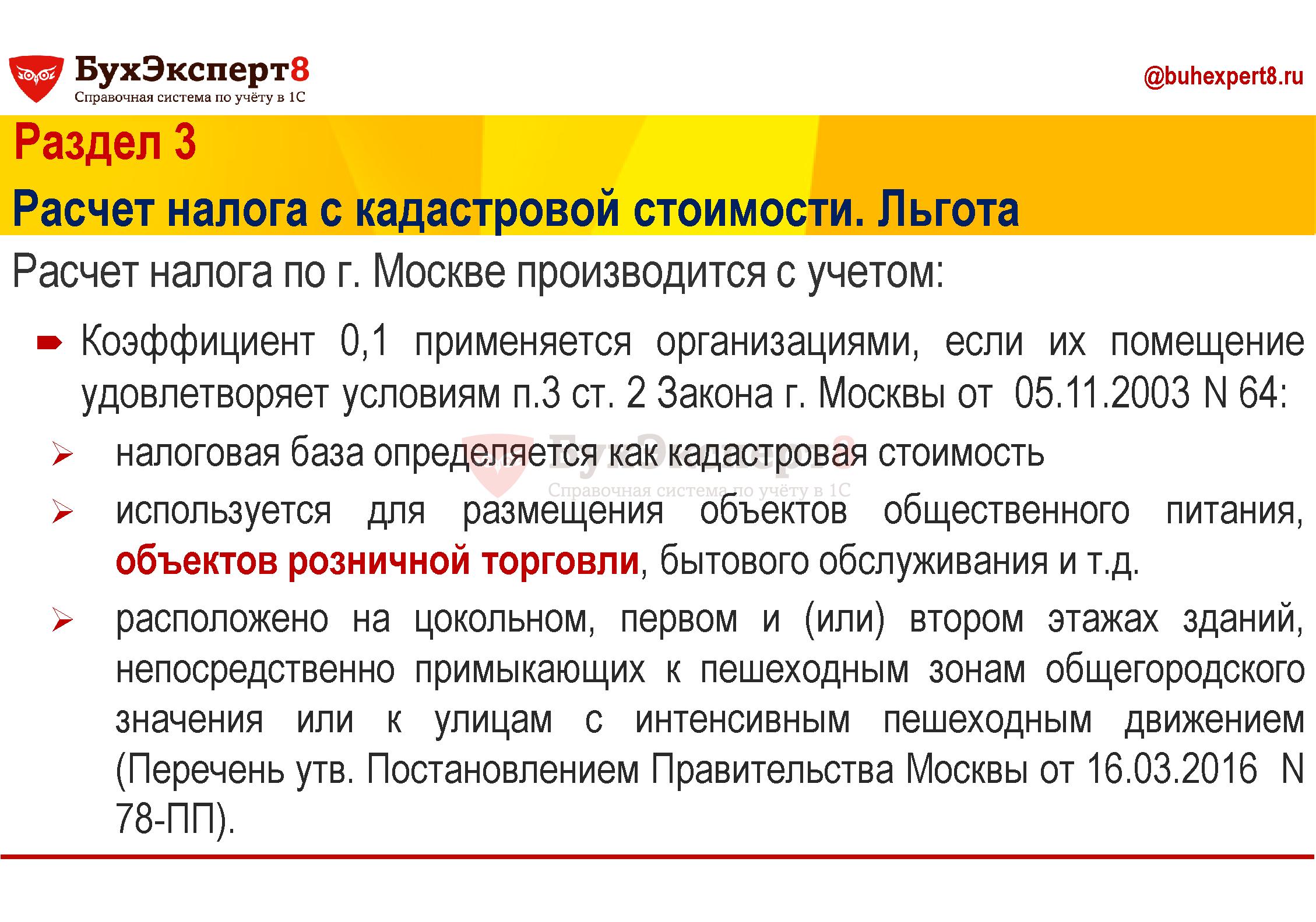 Раздел 3 Расчет по кадастровой стоимости. Льгота Расчет налога по г. Москве производится с учетом: Коэффициент 0,1 применяется организациями, если их помещение удовлетворяет условиям п.3 ст. 2 Закона г. Москвы от 05.11.2003 N 64: налоговая база определяется как кадастровая стоимость используется для размещения объектов общественного питания, объектов розничной торговли, бытового обслуживания и т.д. расположено на цокольном, первом и (или) втором этажах зданий, непосредственно примыкающих к пешеходным зонам общегородского значения или к улицам с интенсивным пешеходным движением (Перечень утв. Постановлением Правительства Москвы от 16.03.2016 N 78-ПП).