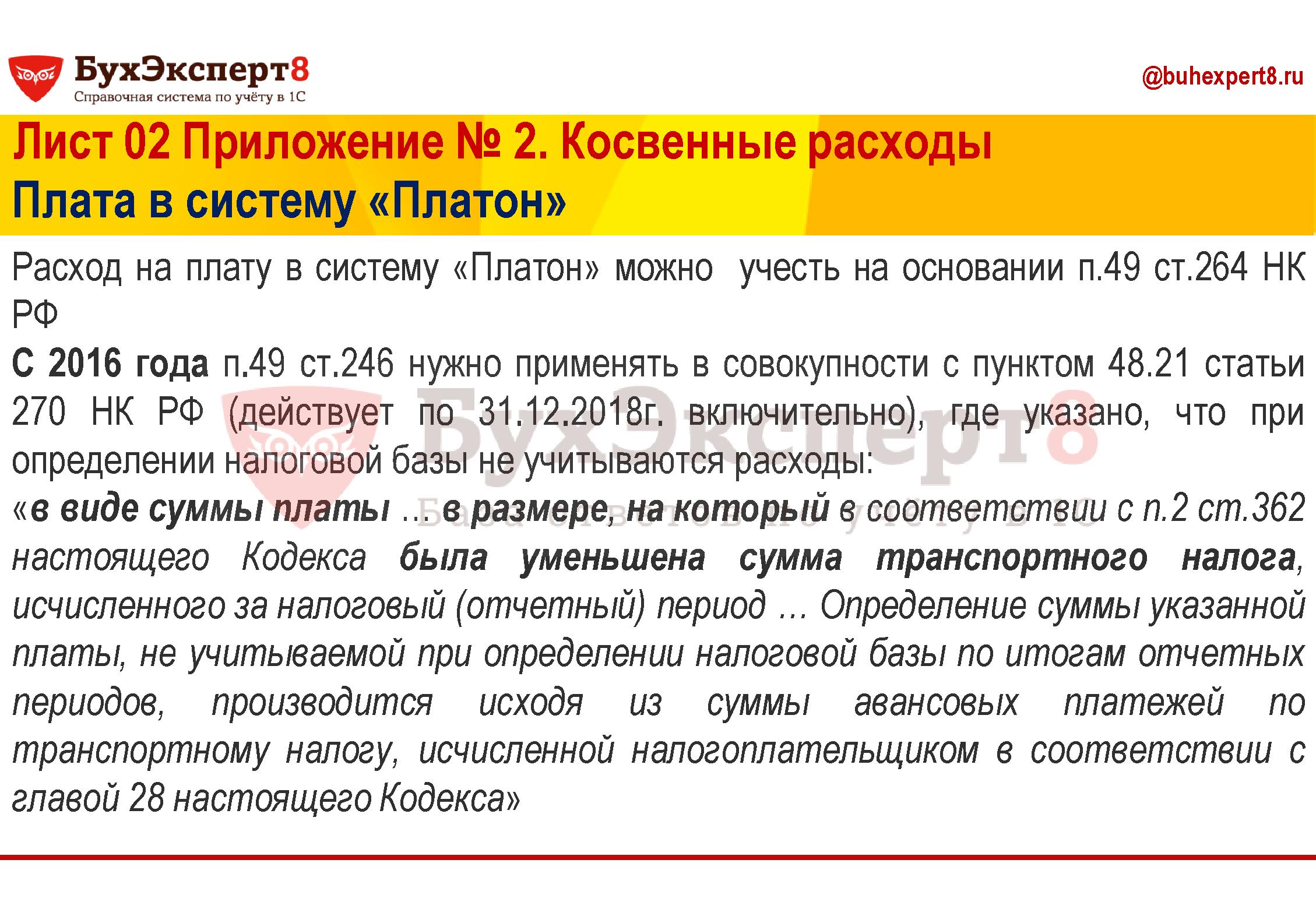 Расход на плату в систему «Платон» можно  учесть на основании п.49 ст.264 НК РФ С 2016 года п.49 ст.246 нужно применять в совокупности с пунктом 48.21 статьи 270 НК РФ (действует по 31.12.2018г. включительно), где указано, что при определении налоговой базы не учитываются расходы: «в виде суммы платы … в размере, на который в соответствии с п.2 ст.362 настоящего Кодекса была уменьшена сумма транспортного налога, исчисленного за налоговый (отчетный) период … Определение суммы указанной платы, не учитываемой при определении налоговой базы по итогам отчетных периодов, производится исходя из суммы авансовых платежей по транспортному налогу, исчисленной налогоплательщиком в соответствии с главой 28 настоящего Кодекса»