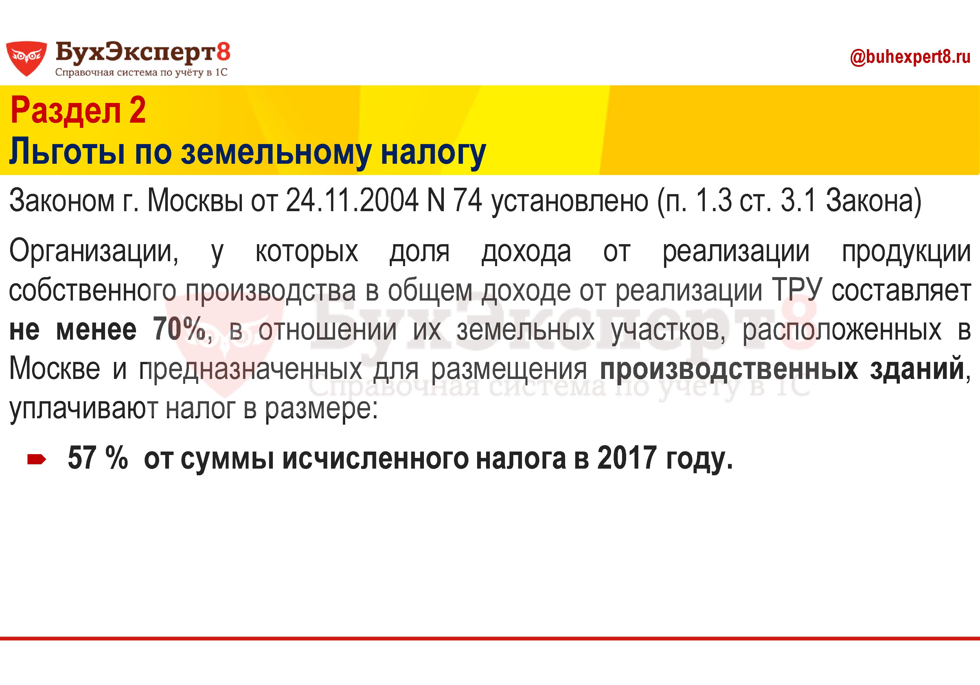 Раздел 2 Льготы по земельному налогу Законом г. Москвы от 24.11.2004 N 74 установлено (п. 1.3 ст. 3.1 Закона) Организации, у которых доля дохода от реализации продукции собственного производства в общем доходе от реализации ТРУ составляет не менее 70%, в отношении их земельных участков, расположенных в Москве и предназначенных для размещения производственных зданий, уплачивают налог в размере: 57 % от суммы исчисленного налога в 2017 году.