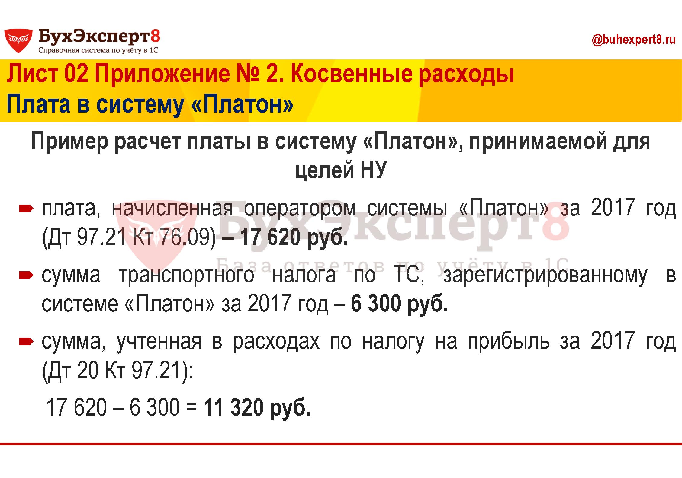 Пример расчет платы в систему «Платон», принимаемой для целей НУ  плата, начисленная оператором системы «Платон» за 2017 год (Дт 97.21 Кт 76.09) – 17 620 руб. сумма транспортного налога по ТС, зарегистрированному в системе «Платон» за 2017 год – 6 300 руб. сумма, учтенная в расходах по налогу на прибыль за 2017 год   (Дт 20 Кт 97.21):   17 620 – 6 300 = 11 320 руб.