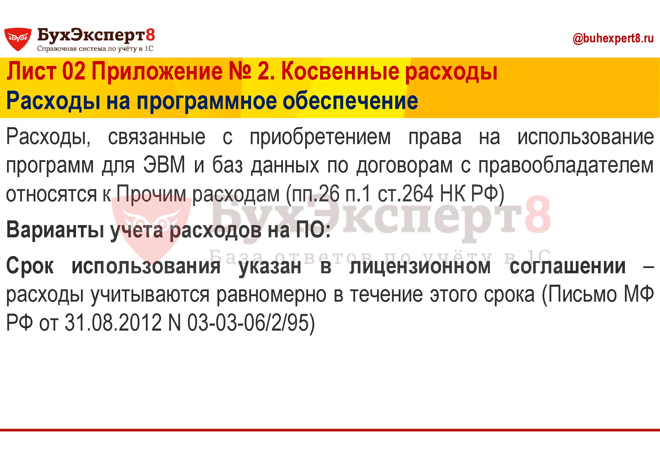 Расходы, связанные с приобретением права на использование программ для ЭВМ и баз данных по договорам с правообладателем относятся к Прочим расходам (пп.26 п.1 ст.264 НК РФ) Варианты учета расходов на ПО: Срок использования указан в лицензионном соглашении – расходы учитываются равномерно в течение этого срока (Письмо МФ РФ от 31.08.2012 N 03-03-06/2/95)