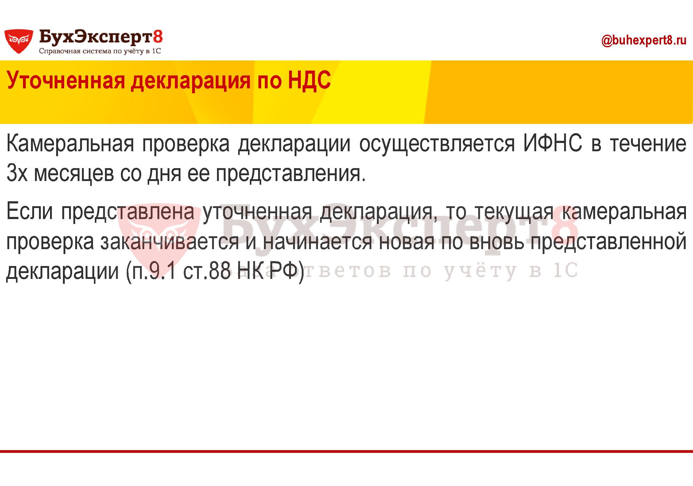 Уточненная декларация по НДС Камеральная проверка декларации осуществляется ИФНС в течение 3х месяцев со дня ее представления. Если представлена уточненная декларация, то текущая камеральная проверка заканчивается и начинается новая по вновь представленной декларации (п.9.1 ст.88 НК РФ)