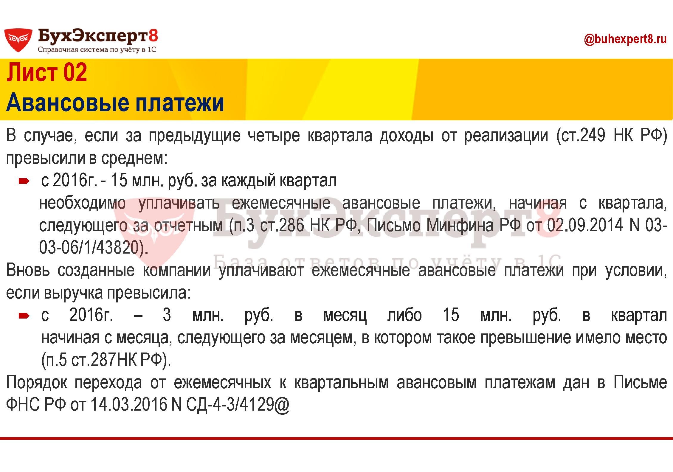 В случае, если за предыдущие четыре квартала доходы от реализации (ст.249 НК РФ) превысили в среднем: с 2016г. - 15 млн. руб. за каждый квартал необходимо уплачивать ежемесячные авансовые платежи, начиная с квартала, следующего за отчетным (п.3 ст.286 НК РФ, Письмо Минфина РФ от 02.09.2014 N 03-03-06/1/43820). Вновь созданные компании уплачивают ежемесячные авансовые платежи при условии, если выручка превысила: с 2016г. – 3 млн. руб. в месяц либо 15 млн. руб. в квартал  начиная с месяца, следующего за месяцем, в котором такое превышение имело место (п.5 ст.287НК РФ). Порядок перехода от ежемесячных к квартальным авансовым платежам дан в Письме ФНС РФ от 14.03.2016 N СД-4-3/4129@