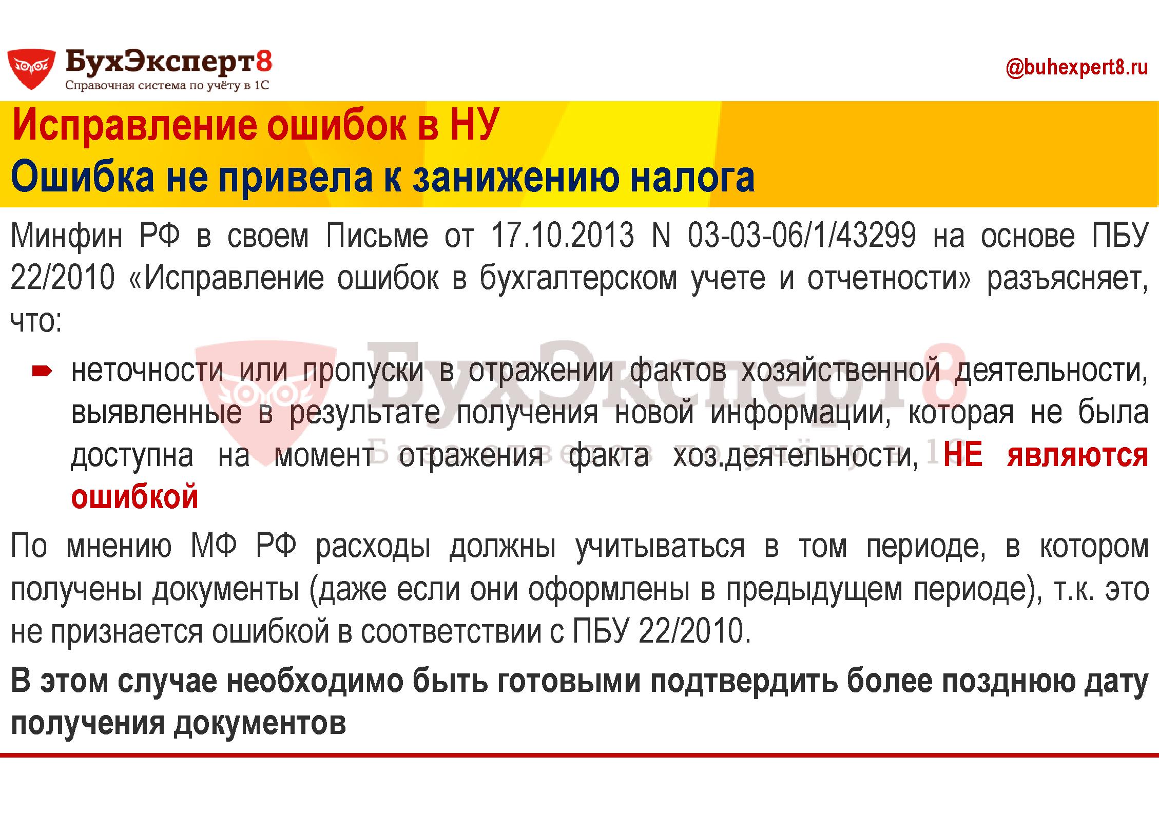 Минфин РФ в своем Письме от 17.10.2013 N 03-03-06/1/43299 на основе ПБУ 22/2010 «Исправление ошибок в бухгалтерском учете и отчетности» разъясняет, что: неточности или пропуски в отражении фактов хозяйственной деятельности, выявленные в результате получения новой информации, которая не была доступна на момент отражения факта хоз.деятельности, НЕ являются ошибкой По мнению МФ РФ расходы должны учитываться в том периоде, в котором получены документы (даже если они оформлены в предыдущем периоде), т.к. это не признается ошибкой в соответствии с ПБУ 22/2010. В этом случае необходимо быть готовыми подтвердить более позднюю дату получения документов