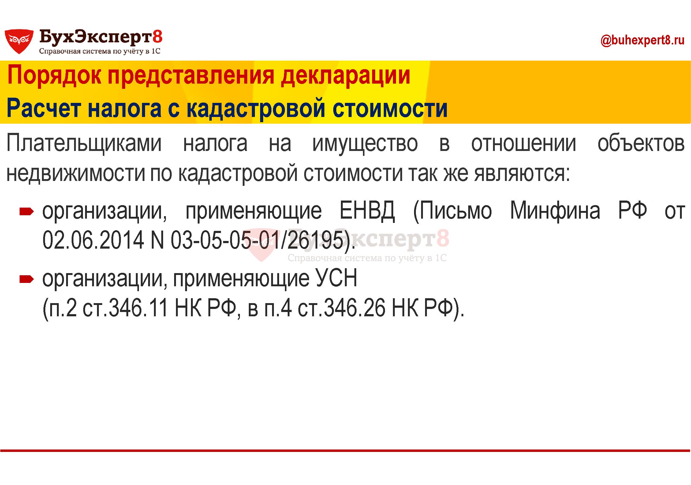 Порядок представления декларации Расчет налога с кадастровой стоимости Плательщиками налога на имущество в отношении объектов недвижимости по кадастровой стоимости так же являются: организации, применяющие ЕНВД (Письмо Минфина РФ от 02.06.2014 N 03-05-05-01/26195). организации, применяющие УСН (п.2 ст.346.11 НК РФ, в п.4 ст.346.26 НК РФ).