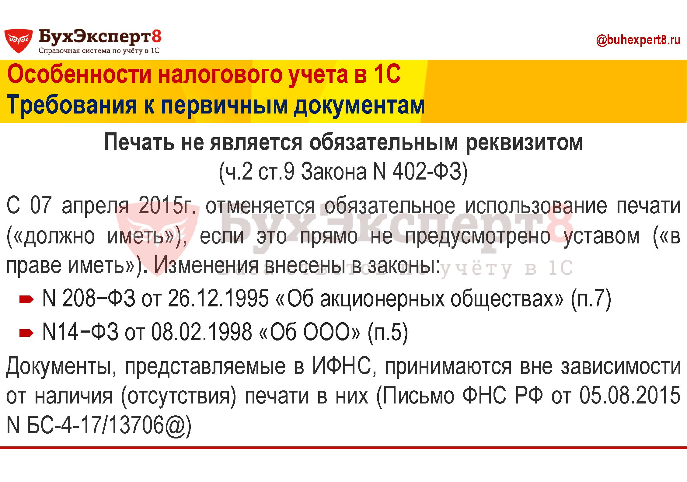 Особенности налогового учета в 1С Требования к первичным документам Печать не является обязательным реквизитом (ч.2 ст.9 Закона N 402-ФЗ) С 07 апреля 2015г. отменяется обязательное использование печати («должно иметь»), если это прямо не предусмотрено уставом («в праве иметь»). Изменения внесены в законы: N208−ФЗ от 26.12.1995 «Об акционерных обществах» (п.7) N14−ФЗ от 08.02.1998 «Об ООО» (п.5) Документы, представляемые в ИФНС, принимаются вне зависимости от наличия (отсутствия) печати в них (Письмо ФНС РФ от 05.08.2015 N БС-4-17/13706@)