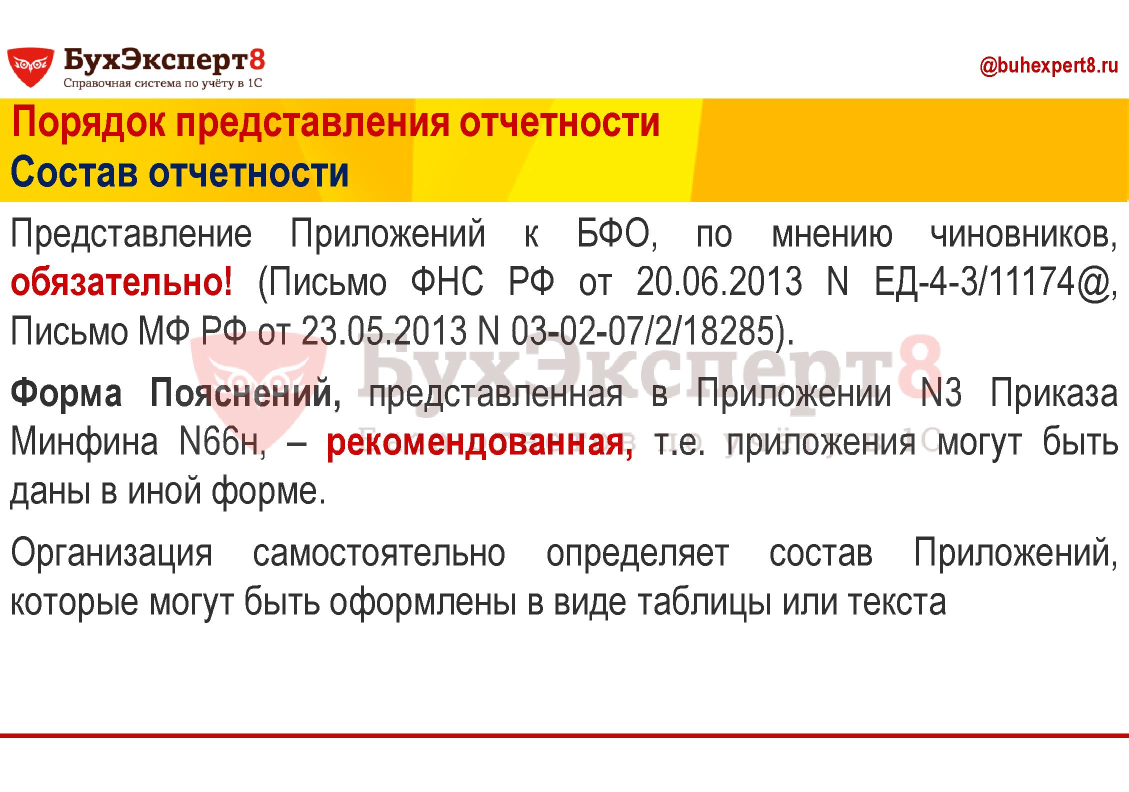 Представление Приложений к БФО, по мнению чиновников, обязательно! (Письмо ФНС РФ от 20.06.2013 N ЕД-4-3/11174@, Письмо МФ РФ от 23.05.2013 N 03-02-07/2/18285). Форма Пояснений, представленная в Приложении N3 Приказа Минфина N66н, – рекомендованная, т.е. приложения могут быть даны в иной форме. Организация самостоятельно определяет состав Приложений, которые могут быть оформлены в виде таблицы или текста