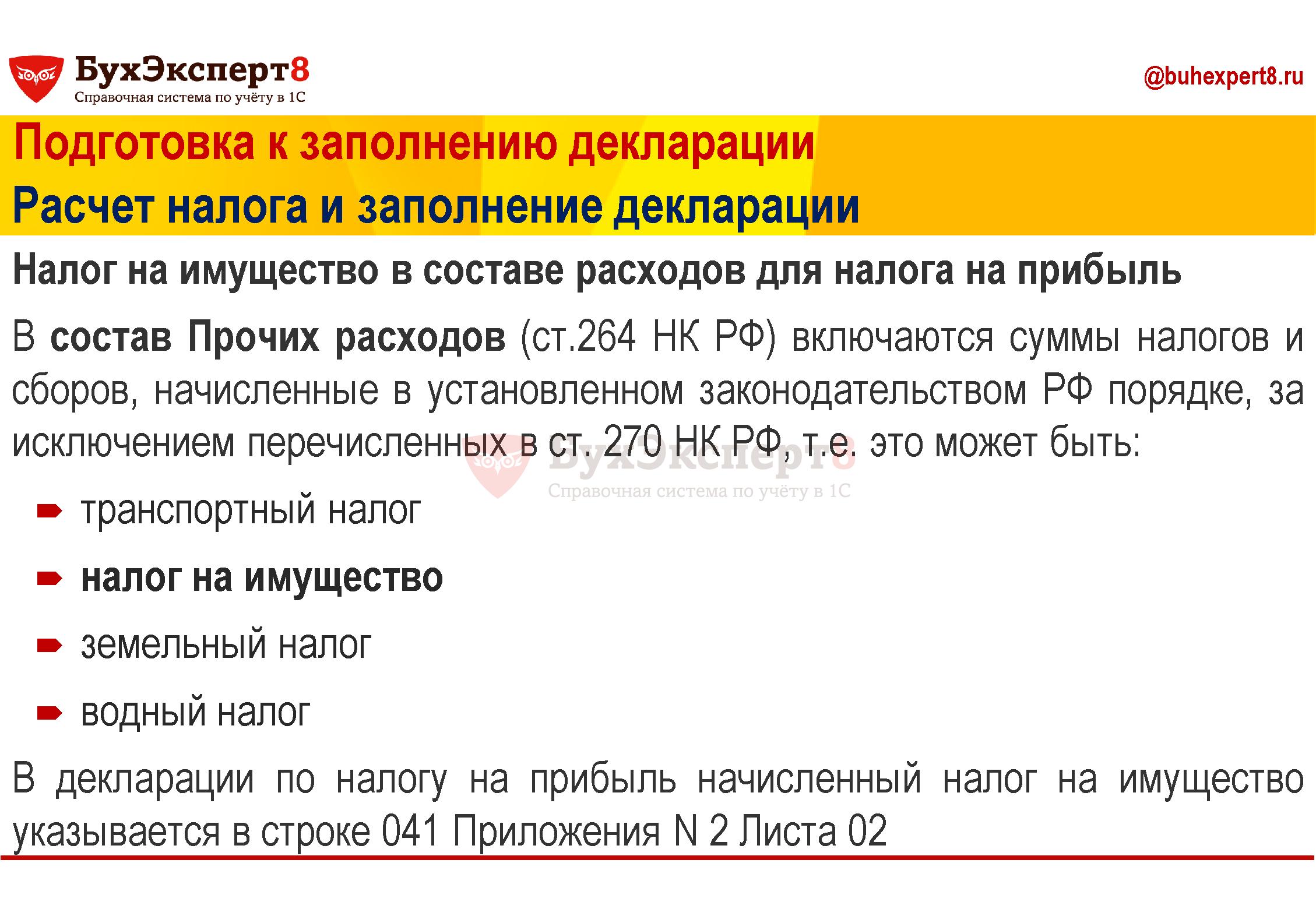 Подготовка к заполнению декларации Расчет налога и заполнение декларации Налог на имущество в составе расходов для налога на прибыль В состав Прочих расходов (ст.264 НК РФ) включаются суммы налогов и сборов, начисленные в установленном законодательством РФ порядке, за исключением перечисленных в ст. 270 НК РФ, т.е. это может быть: транспортный налог налог на имущество земельный налог водный налог В декларации по налогу на прибыль начисленный налог на имущество указывается в строке 041 Приложения N 2 Листа 02