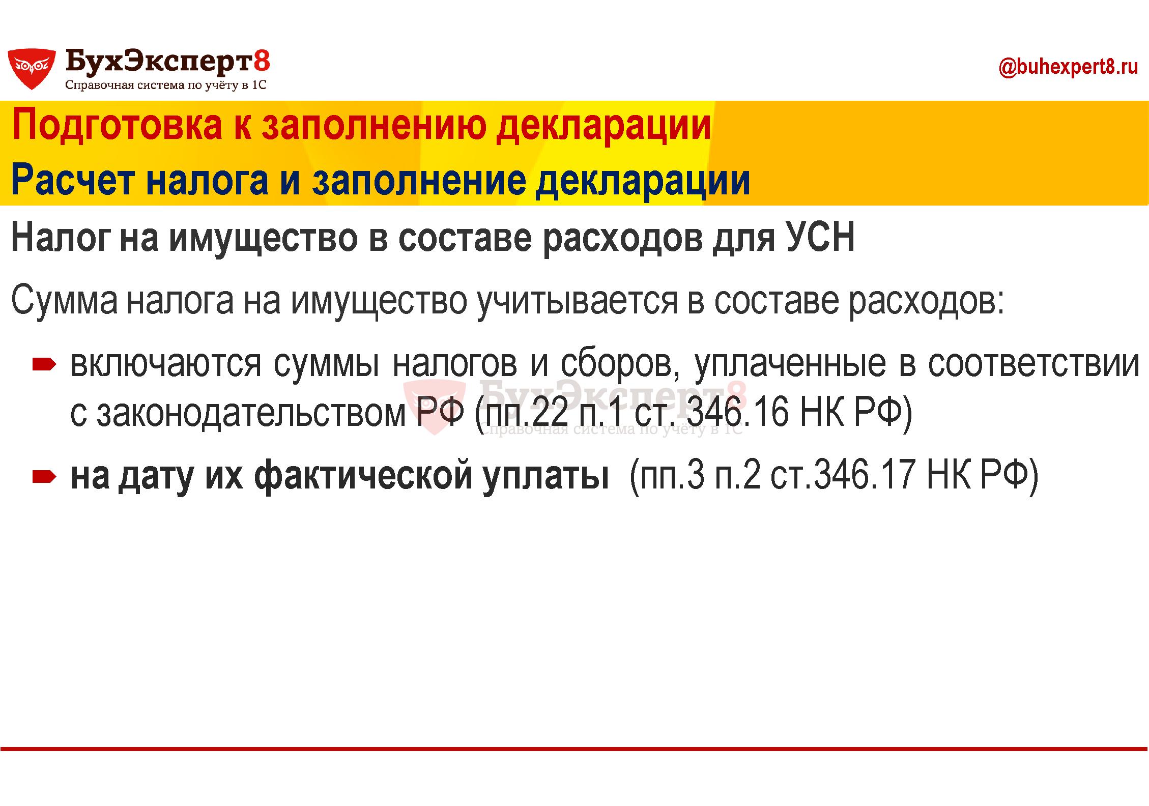 Подготовка к заполнению декларации Расчет налога и заполнение декларации Налог на имущество в составе расходов для УСН Сумма налога на имущество учитывается в составе расходов: включаются суммы налогов и сборов, уплаченные в соответствии с законодательством РФ (пп.22 п.1 ст. 346.16 НК РФ) на дату их фактической уплаты (пп.3 п.2 ст.346.17 НК РФ)