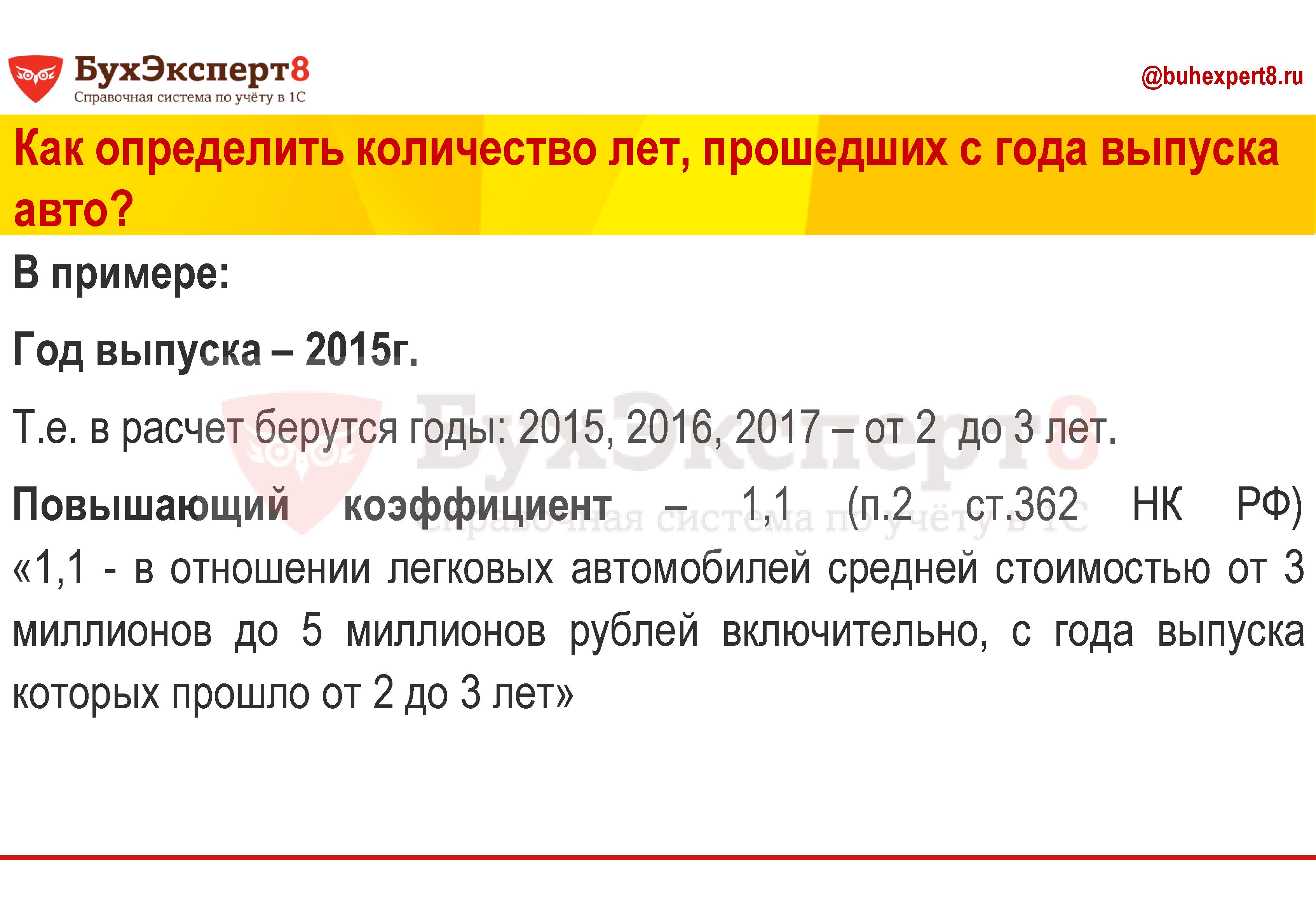Как определить количество лет, прошедших с года выпуска авто? В примере: Год выпуска – 2015г. Т.е. в расчет берутся годы: 2015, 2016, 2017 – от 2 до 3 лет. Повышающий коэффициент – 1,1 (п.2 ст.362 НК РФ) «1,1 - в отношении легковых автомобилей средней стоимостью от 3 миллионов до 5 миллионов рублей включительно, с года выпуска которых прошло от 2 до 3 лет»