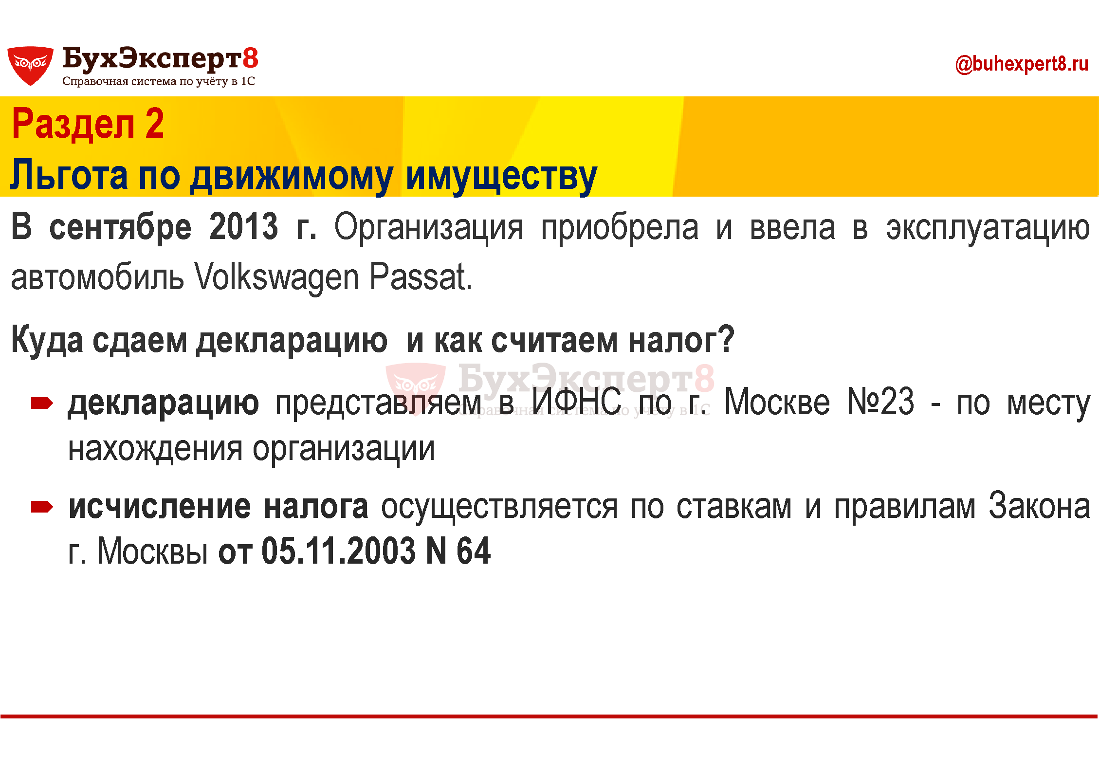 Раздел 2 Льгота по движимому имуществу В сентябре 2013 г. Организация приобрела и ввела в эксплуатацию автомобиль Volkswagen Passat. Куда сдаем декларацию и как считаем налог? декларацию представляем в ИФНС по г. Москве №23 - по месту нахождения организации исчисление налога осуществляется по ставкам и правилам Закона  г. Москвы от 05.11.2003 N 64